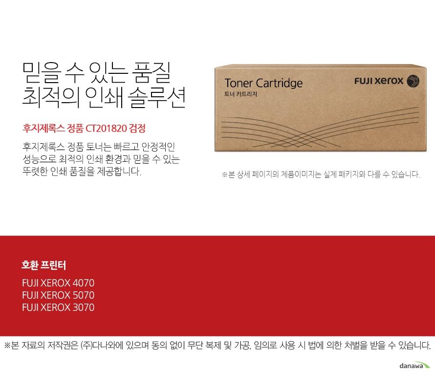후지제록스 정품 CT201820 검정 믿을 수 있는 품질 최적의 인쇄 솔루션 후지제록스 정품 토너는 빠르고 안정적인 성능으로 최적의 인쇄 환경과 믿을 수 있는 뚜렷한 인쇄 품질을 제공합니다.  호환 프린터  4070,5070,3070  FUJI XEROX 확실한 인쇄 품질 후지제록스 정품 토너는 제품 개발 시 프린터와 함께 설계 및 테스트 되어 완벽한 호환성으로 놀라운 고품질 인쇄를 제공합니다. 토너가 새거나 달라 붙지않아 번짐이 없고 눈에 보이는 뚜렷한 명암과 확실한 선처리로 선명하고 깔끔한 인쇄 품질을 경험할 수 있습니다.
