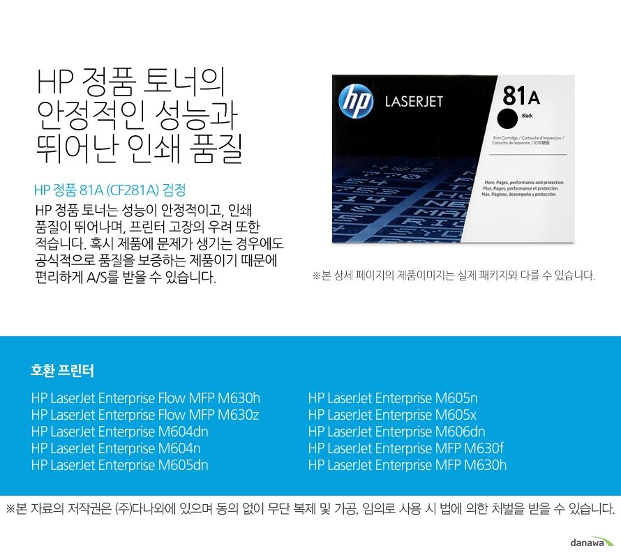 HP 정품 81A (CF281A) 검정HP 정품 토너의 안정적인 성능과 뛰어난 인쇄 품질HP 정품 토너는 성능이 안정적이고, 인쇄 품질이 뛰어나며, 프린터 고장의 우려 또한 적습니다. 혹시 제품에 문제가 생기는 경우에도 공식적으로 품질을 보증하는 제품이기 때문에 편리하게 A/S를 받을 수 있습니다. 호환 프린터M630h,M630z,M604dn,M604n,M605dn,M605n,M605x,M606dn,M630f,M630h