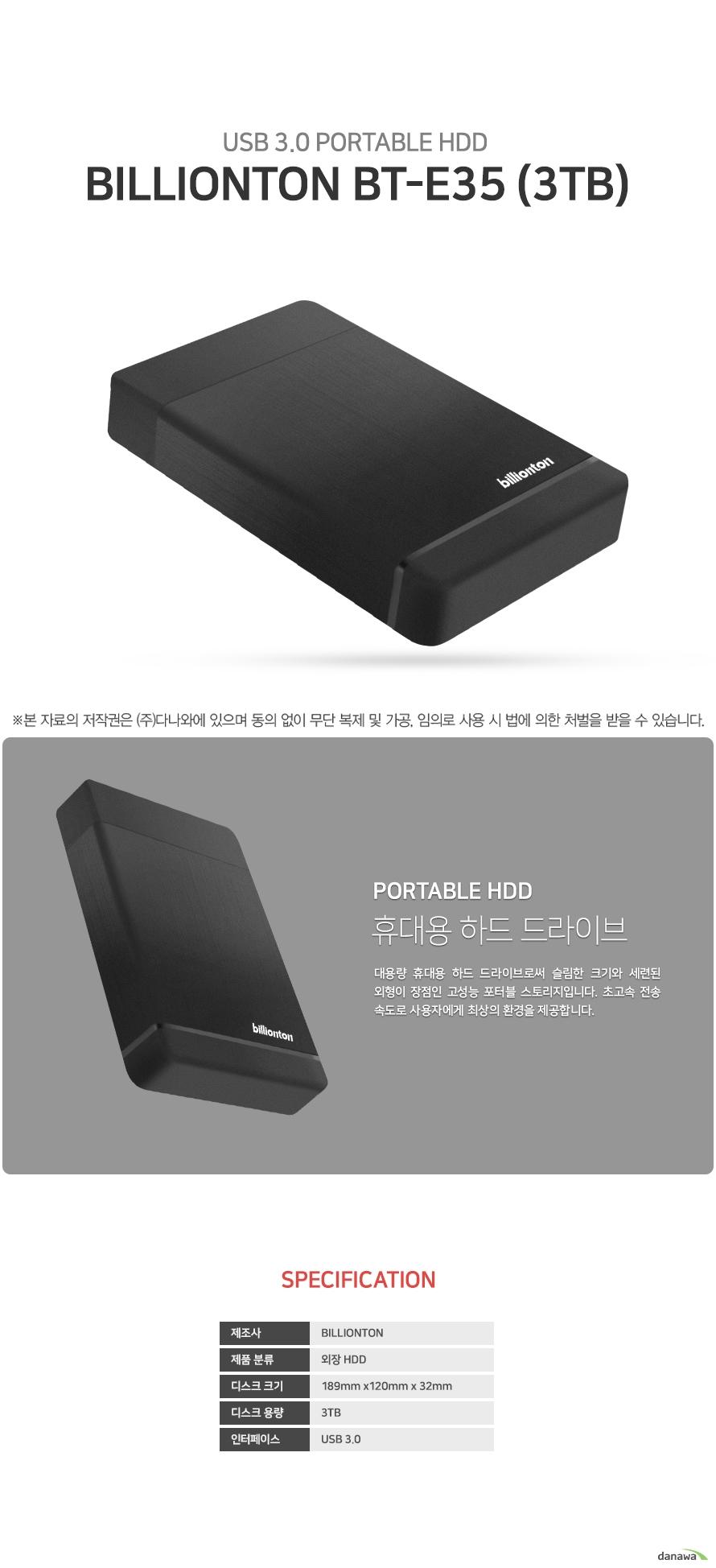 Billionton BT-E35 (3TB)  상세정보  제조사 billionton 제품 분류 외장 hdd 디스크 크기 길이 189 밀리미터              넓이 120 밀리미터             두께 32 밀리미터  디스크 용량 3테라바이트 인터페이스 usb 3.0