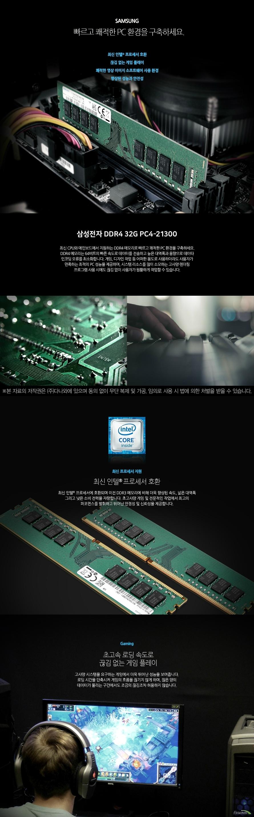 삼성전자 DDR4 32G PC4-21300 (정품) 빠르고 쾌적한 PC 환경을 구축하세요. 최신 인텔 프로세서 호환 끊김 없는 게임 플레이  쾌적한 영상 이미지 소프트웨어 사용 환경  향상된 성능과 안전성  최신 CPU와 메인보드에서 지원하는 DDR4 메모리로 빠르고 쾌적한 PC 환경을 구축하세요. DDR4 메모리는 64비트의 빠른 속도로 데이터를 전송하고 높은 대역폭과 용량으로 데이타 인코딩 오류를 최소화합니다. 게임, 디자인 작업 등 어떠한 용도로 사용하더라도 사용자가 만족하는 최적의 PC 성능을 제공하며, 시스템 리소스를 많이 소모하는 고사양 렌더링 프로그램 사용 시에도 끊김 없이 사용자가 원활하게 작업할 수 있습니다.   최신 프로세서 지원 최신 인텔 프로세서 호환 최신 인텔 프로세서에 호환되며 이전 DDR3 메모리에 비해 더욱 향상된 속도, 넓은 대역폭 그리고 낮은 소비 전력을 자랑합니다. 초고사양 게임 및 전문적인 작업에서 최고의 퍼포먼스를 발휘하고 뛰어난 안정성 및 신뢰성을 제공합니다.     Gaming 초고속 로딩 속도로 끊김 없는 게임 플레이 고사양 시스템을 요구하는 게임에서 더욱 뛰어난 성능을 보여줍니다. 로딩 시간을 단축시켜 게임의 흐름을 끊기지 않게 하며, 많은 양의 데이터가 몰리는 구간에서도 조금의 끊김조차 허용하지 않습니다.  Design 웹, 그래픽, 영상 편집 프로그램 성능 향상 고성능 메모리로 작업 능률을 향상 시켜보세요. 고용량 사진 작업 및 고화질 영상 작업, 렌더링, 인코딩 작업을 할 때 더욱 큰 성능을 발휘합니다. 병목현상을 최소화하여 끊김, 지연 현상을 없애고 쾌적한 작업 환경을 조성할 수 있도록 도와줍니다.  clock 높은 메모리 클럭으로 더욱 빠른 PC환경! 높은 메모리 동작 클럭이 빠른 동작 속도를 제공함으로써, 사용자는 더욱 쾌적한 PC 사용환경을 경험할 수 있습니다. 일반 메모리에 비해 향상된 성능과 안전성으로 게이밍, 그래픽 작업 등 다양한 환경에서 최고의 퍼포먼스를 제공합니다.