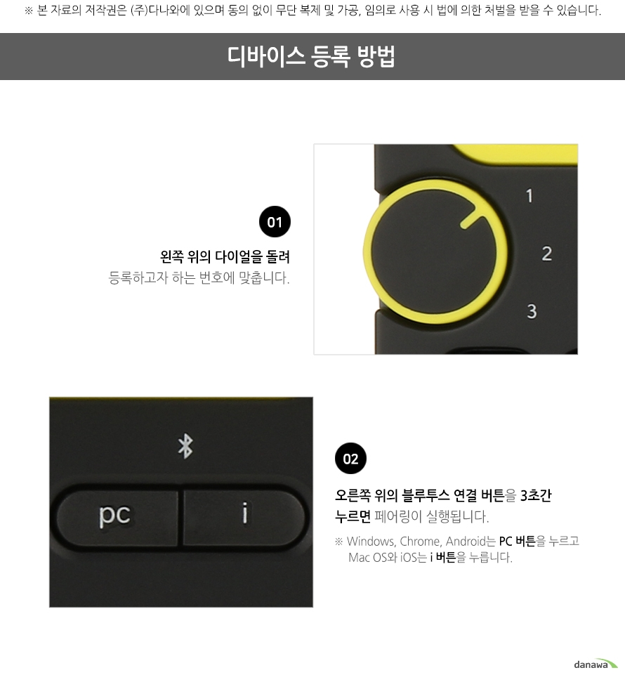 디바이스 등록 방법 1 왼쪽 위의 다이얼을 돌려 등록하고자 하는 번호에 맞춥니다 2 오른쪽 위의 블루투스 연결 버튼을 3초간 누르면 페이링이 실행됩니다 Windows Chrome Android는 PC 버튼을 누르고 Mac OS와 iOS는 i 버튼을 누릅니다