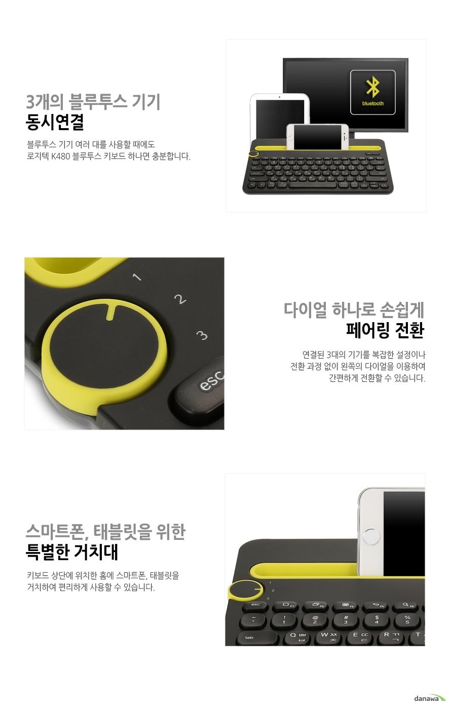 3개의 블루투스 기기 동시연결 블루투스 기기 여러 대를 사용할 때에도 로지텍 K480 블루투스 키보드 하나면 충분합니다 다이얼 하나로 손쉽게 페이링 전환 연결된 3대의 기기를 복잡한 설정이나 전환 과정 없이 왼쪽의 다이얼을 이용하여 간편하게 전환할 수 있습니다 스마트폰 태블릿을 위한 특별한 거치대 키보드 상단에 위차한 홈에 스마트폰 태블릿을 거치하여 편리하게 사용할 수 있습니다