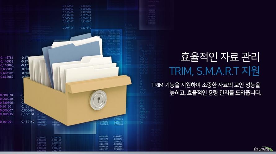 효율적인 자료관리 trim smart 지원 trim 기능을 지원하여 소중한 자료의 보안 성능을 높히고 효율적인 용량 관리를 도와줍니다