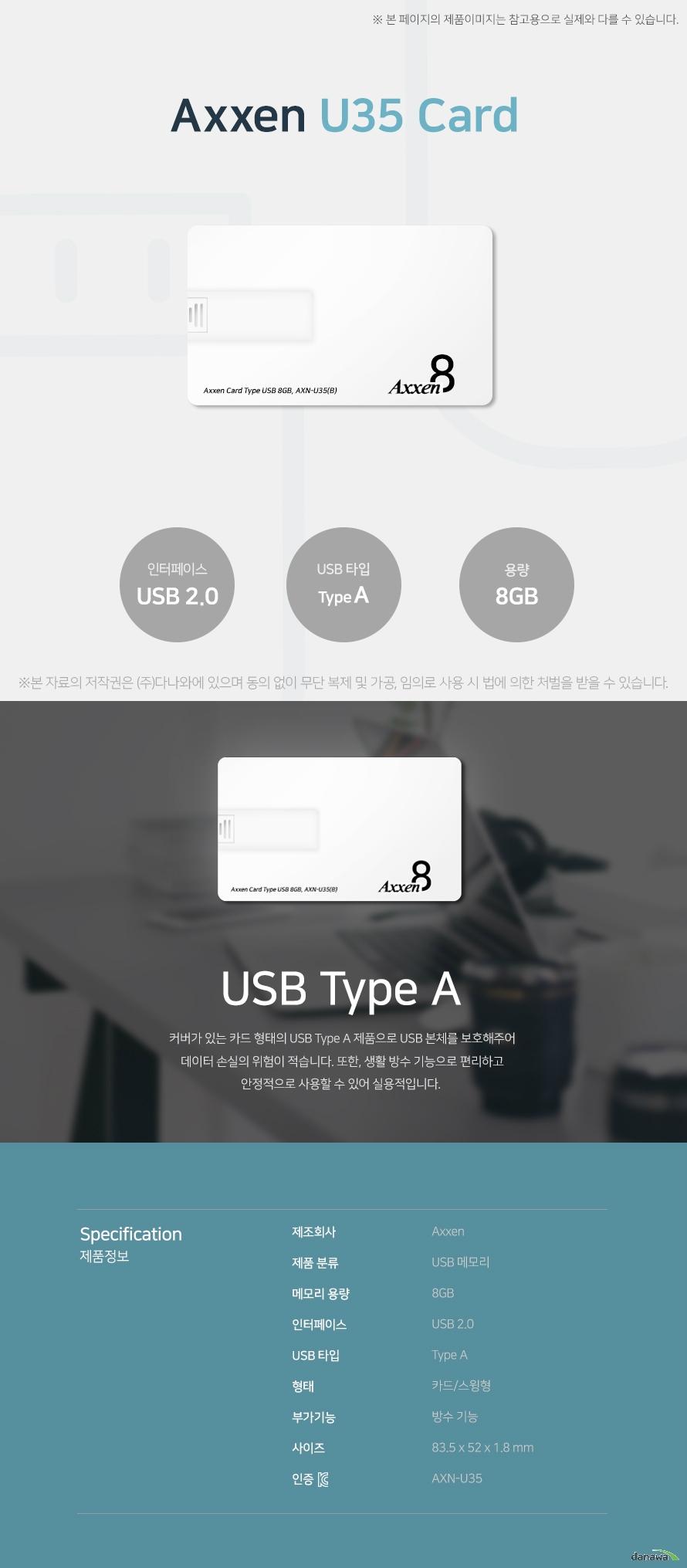 Axxen U35 Card 8GB USB Type A 커버가 있는 카드 형태의 USB Type A 제품으로 USB 본체를 보호해주어 데이터 손실의   의험이 적습니다. 또한, 생활 방수 기능으로 편리하고 안정적으로 사용할 수 있어 실용적입니다. 스펙 제조회사 AXXEN 제품 분류 USB 메모리 메모리 용량 8GB 인터페이스 USB 2.0 USB 타입 Type A 형태 카드/스윙형 부가기능 방수 기능 사이즈 83.5x52x1.8mm KC인증 AXN-U35