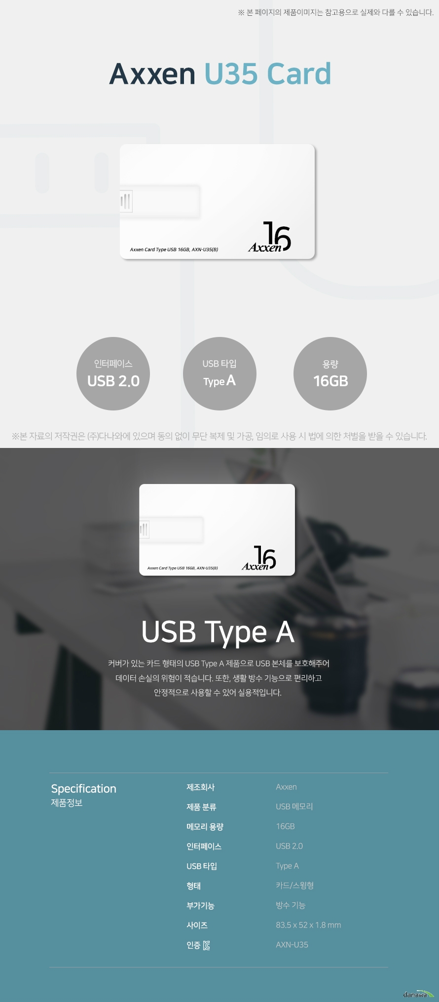 Axxen U35 Card 16GB USB Type A 커버가 있는 카드 형태의 USB Type A 제품으로 USB 본체를 보호해주어 데이터 손실의   의험이 적습니다. 또한, 생활 방수 기능으로 편리하고 안정적으로 사용할 수 있어 실용적입니다. 스펙 제조회사 AXXEN 제품 분류 USB 메모리 메모리 용량 16GB 인터페이스 USB 2.0 USB 타입 Type A 형태 카드/스윙형 부가기능 방수 기능 사이즈 83.5x52x1.8mm KC인증 AXN-U35
