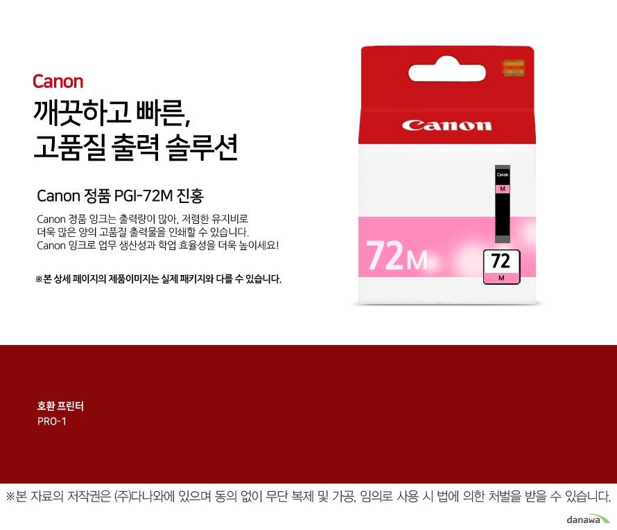 Canon 정품 PGI-72M 진홍canon 깨끗하고 빠른 고품질 출력 솔루션       Canon 정품 잉크는 출력량이 많아, 저렴한 유지비로 더욱 많은 양의 고품질 출력물을 인쇄할 수 있습니다.Canon 잉크로 업무 생산성과 학업 효율성을 더욱 높이세요!본 상세 페이지의 제품이미지는 실제 패키지와 다를 수 있습니다.          호환 프린터 PRO-1