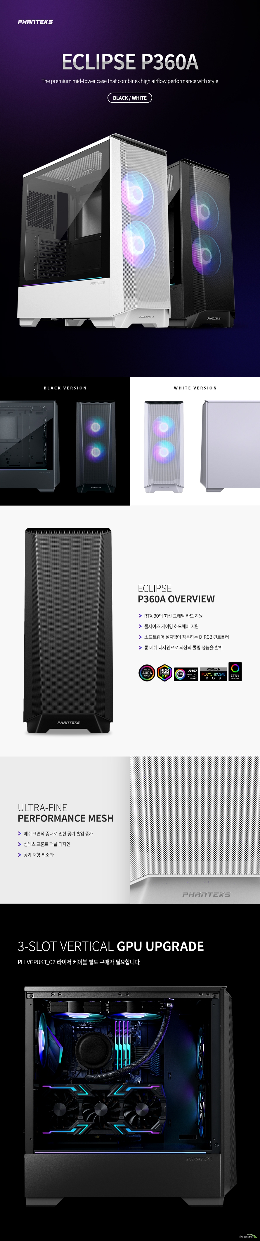 ECLIPSE P360A The premium mid-tower case that combines high airflow performance with style BLACK / White  ECLIPSE  P360A OVERVIEW RTX 30의 최신 그래픽 카드 지원 풀사이즈 게이밍 하드웨어 지원 소프트웨어 설치없이 작동하는 D-RGB 컨트롤러 통 메쉬 디자인으로 최상의 쿨링 성능을 발휘  ULTRA-FINE  PERFORMANCE MESH 메쉬 표면적 증대로 인한 공기 흡입 증가 심레스 프론트 패널 디자인 공기 저항 최소화  3-Slot Vertical GPU UPGRADE PH-VGPUKT_02 라이저 케이블 별도 구매가 필요합니다.  STORAGE SUPPORT 2.5인치 브래킷 2개 기본 제공 / 3.5인치 하드디스크 트레이 2개 지원  HDD 트레이 2개 기본 내장 하드 디스크를 간편하게 설치할 수 있는 HDD 트레이가 내장되어 있습니다.  FAN SUPPORT 140 mm 팬 4개 / 120 mm 팬 5개 설치 가능   RADIATOR SUPPORT 상단 240mm / 전면 240,280mm / 후면 120mm 라디에이터 설치 가능  부드러운 컬러의 D-RGB PWM 쿨링팬 지원 D-RGB 120mm 팬을 기본 2개 지원합니다. (SK 3Pin)  심플하고 감각적인 버튼, 포트 디자인 상단에 전원 버튼과 LED 컬러, 모드 조절 버튼 USB 3.0 포트 2개, 마이크/헤드폰 잭을 지원합니다.  파워 서플라이 설치 가이드 지원 하단 흡기, 상단 흡기를 사용자가 원하는대로 결정하여 자유롭게 설치할 수 있습니다,   상단 먼지 필터 기본 장착 외부 유입 먼지를 효과적으로 청소 및 관리할 수 있도록 먼지 필터를 기본 지원합니다.  SPECIFICATION  케이스 크기 (W x H x D) 455 mm x 200 mm x 465 mm   폼팩터 Mid Tower 재질 스틸, 강화유리 메인보드 호환 규격  E-ATX , ATX, micro-ATX, mini-ITX (E-ATX up to 280mm wide)  상단 I/O 2 x USB 3.0 마이크 / 헤드폰 파워 버튼 D-RGB 모드 / 컬러 컨트롤 버튼  커넥터 Power-Switch D-RGB Expansion D-RGB Third Party D-RGB MB Adapter HD-audio USB 3.0 SATA Power   PCI 슬롯 7 수직 VGA 설치 가능, Vertical GPU Bracket 구매 필요  내부 3.5인치 베이 2 (2 x included, also supports 2.5