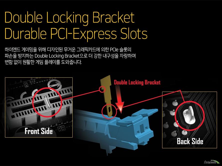 하이엔드 게이밍을 위해 디자인된 무거운 그래픽카드에 의한 PCIe 슬롯의 파손을 방지하는 Double Locking Bracket으로 더 강한 내구성을 자랑하며 변함 없이 원활한 게임 플레이를 도와줍니다.