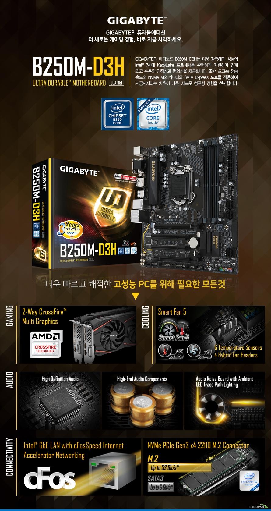 GIGABYTE의 마더보드 B250M-D3H는 더욱 강력해진 성능의 Intel 7세대 KabyLake 프로세서를 완벽하게 지원하며 업계 최고 수준의 안정성과 편의성을 제공합니다. 또한, 초고속 전송 속도의 NVMe M.2 커넥터와 SATA Express 포트를 적용하여 지금까지와는 차원이 다른, 새로운 컴퓨팅 경험을 선사합니다.