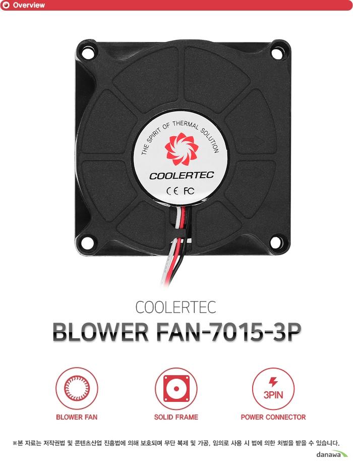 쿨러텍 BLOWER FAN-7015-3P 블로어 팬 솔리드 프레임 3핀 파워 커넥터 고성능 고효율 강력한 쿨링 성능 2볼 베어링이 장착된 쿨링팬으로 시스템 내부에 장착하여 열기를 신속히 외부로 배출합니다. 고풍량으로 냉각 효율을 극대화하여 과열로 인한 시스템 내부 부품 손상을 방지할 수 있고 높은 내구성으로 오랫동안 사용할 수 있는 고성능, 고효율의 쿨링팬입니다. 견고한 바디 플라스틱 프레임 팬의 바디는 견고한 플라스틱 프레임으로 제작하였습니다. 뛰어난 내구성으로 오랜 시간동안 견고함을 유지하고 진동으로 인한 소음을 최소화하여 정숙한 환경을 만들어줍니다. 효율적인 3핀 전원 커넥터 설계 메인보드 팬 커넥터 및 파워 서플라이 커넥터에 자유롭게 이용할 수 있도록 3핀 전원 커넥터를 지원합니다. 뛰어난 호환성으로 모든 시스템에 사용 가능하며 팬에 설정된 최적의 RPM으로 동작합니다. 제품구성 쿨러본체 Fan Dimension 70 x 70 x 15mm Bearing Type 2Ball Bearing Rated Voltage 12VDC Rated Current 0.42A Input Power 5.04W Air Flow 35CFM Noise Level 38dBA Fan Speed 6000RPM ±10% Connector 3Pin