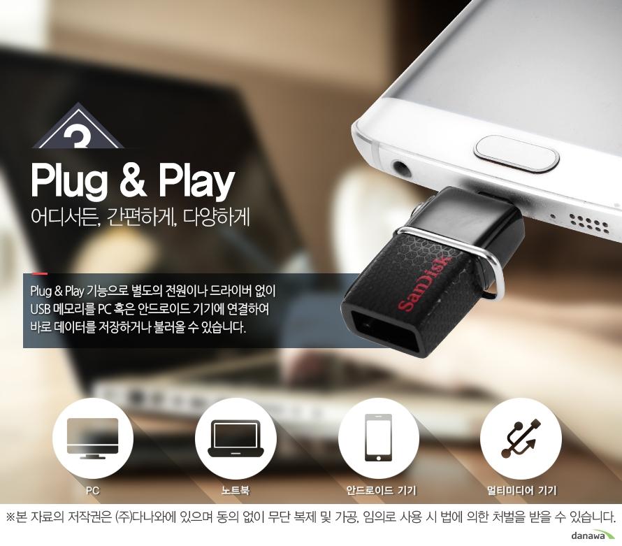 Plug and Play, Plug and Play 기능으로 별도의 전원이나 드라이버 없이 USB 메모리를 PC 혹은 노트북에 연결하여 바로 데이터를 저장하거나 불러올 수 있습니다. PC / 노트북 / 안드로이드 / 멀티미디어 기기