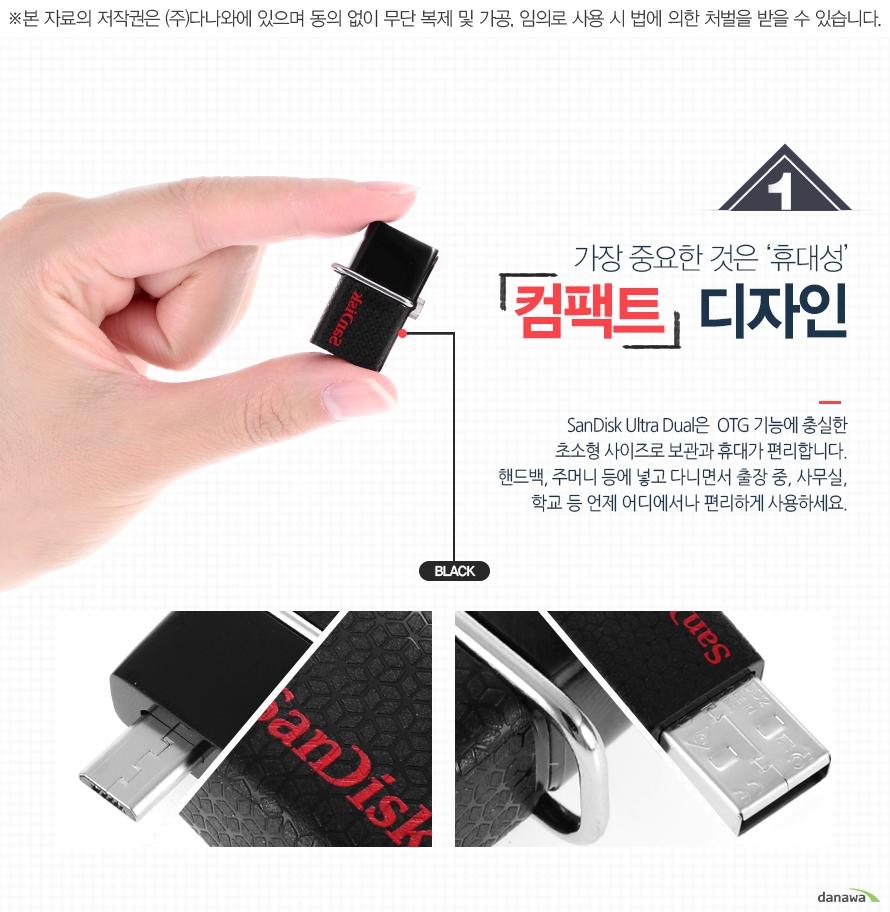 가장 중요한 것은 '휴대성' 컴팩트 디자인 /SanDisk Ultra Dual은 OTG 기능에 충실한 초소형 사이즈로 보관과 휴대가 편리합니다. 핸드백, 주머니 등에 넣고 다니면서 출장 중, 사무실, 학교 등 언제 어디에서나 편리하게 사용하세요.