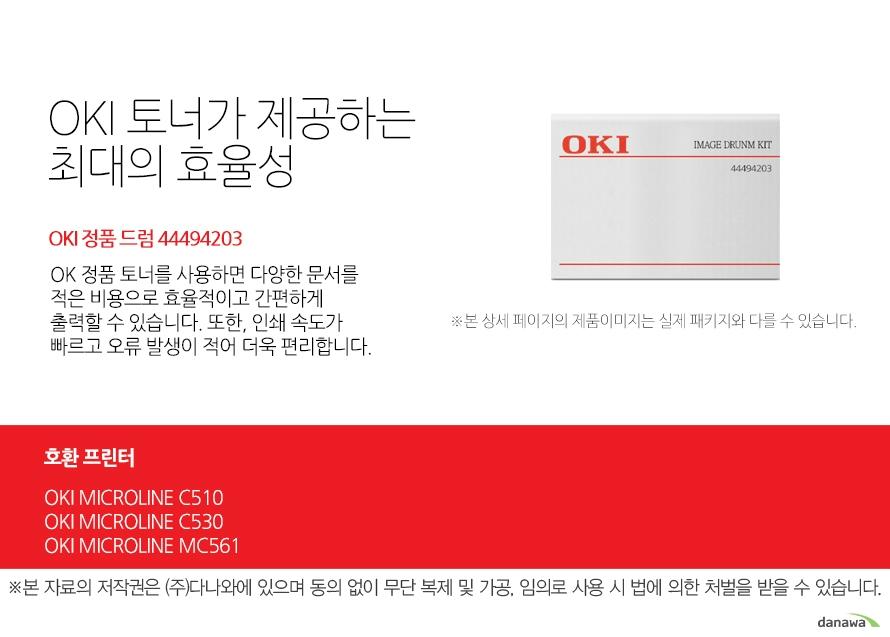 OKI 토너가 제공하는 최대의 효율성 정품 드럼 44494203 OK 정품 토너를 사용하면 다양한 문서를 적은 비용으로 효율적이고 간편하게 출력할 수 있습니다. 또한, 인쇄 속도가 빠르고 오류 발생이 적어 더욱 편리합니다.  호환 프린터 OKI MICROLINE C510 OKI MICROLINE C530 OKI MICROLINE MC561 섬세한 인쇄 품질 OKI 정품 토너를 사용한 프린터는 빠르고 정밀하며 섬세한 출력 결과물을 제공합니다. 신뢰성 높은  인쇄기술로  높은 품질,그리고 고장 없는 출력 환경을 경험하세요. 밝은 색, 어두운 색 모두 진하고 선명하게 프린트하므로 디자인과 같은 작업 환경에서 최적의 결과물을 얻을 수 있습니다.