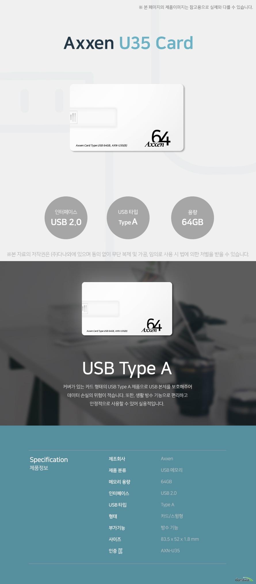 Axxen U35 Card 64GB USB Type A 커버가 있는 카드 형태의 USB Type A 제품으로 USB 본체를 보호해주어 데이터 손실의 의험이 적습니다. 또한, 생활 방수 기능으로 편리하고 안정적으로 사용할 수 있어 실용적입니다. 스펙 제조회사 AXXEN 제품 분류 USB 메모리 메모리 용량 64GB 인터페이스 USB 2.0 USB 타입 Type A 형태 카드/스윙형 부가기능 방수 기능 사이즈 83.5x52x1.8mm KC인증 AXN-U35
