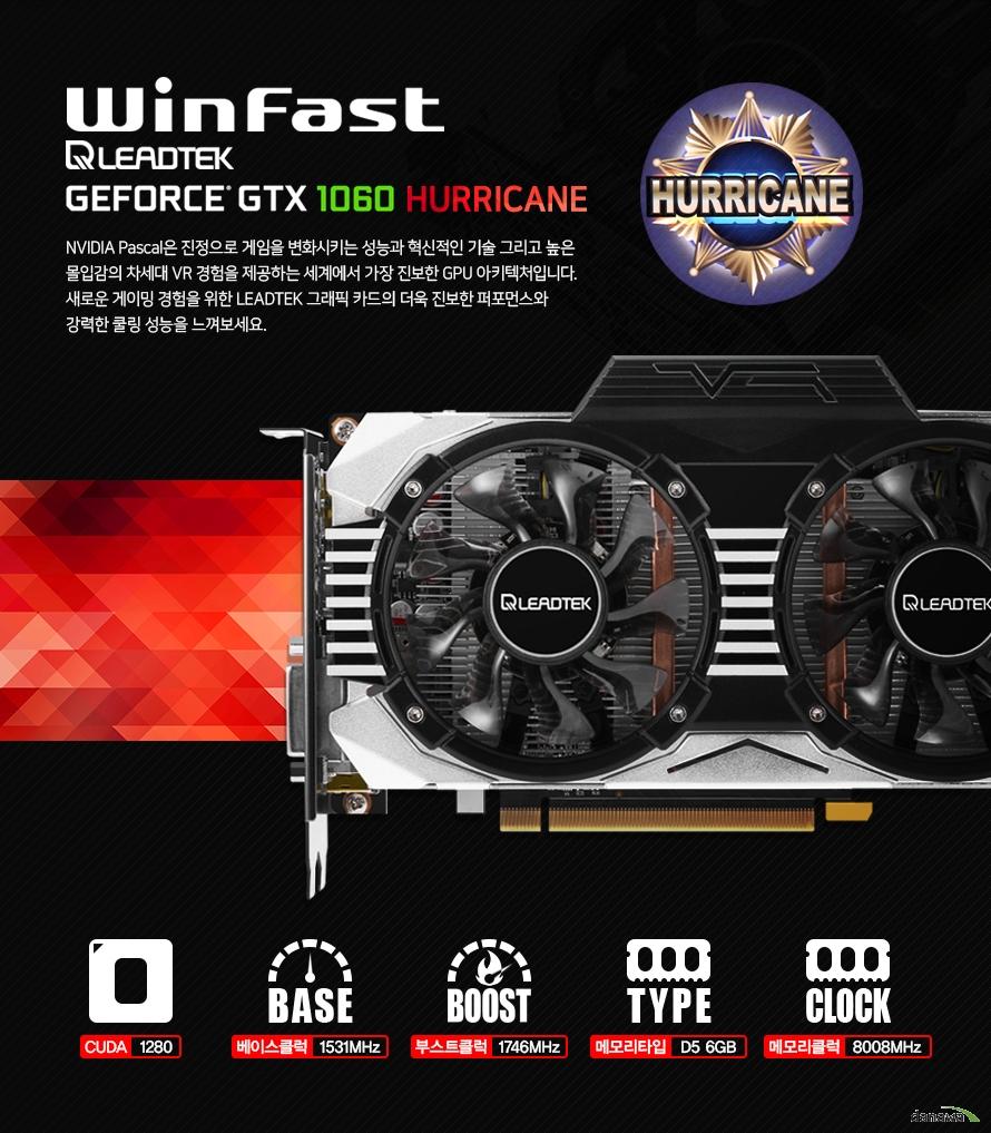 윈페스트 지포스 GTX 1060 허리케인        NVIDIA PASCAL은 진정으로 게임을 변화시키는 성능과 혁신적인 기술 그리고 높은 몰입감의    차세대 VR경험을 제공하는 세계에서 가장 진보한 GPU 아키텍쳐입니다    새로운 게이밍 경험을 위한 리드텍 그래픽 카드의 더욱 진보한 퍼포먼스와 강력한    쿨링 성능을 느껴보세요