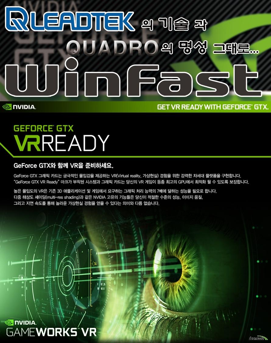 리드텍의 기술과 쿼드로의 명성 그대로 윈 페스트 GEFORCE GTX VR READY  GEFORCE GTX와 함께 VR을 준비하세요 GEFORCE GTX 그래픽 카드는 궁극적인 몰입감을 제공하는 VR 경험을 위한 강력한 차세대 플랫폼을 구축합니다 GEFORCE GTX VR READY 마크가 부착된 시스템과 그래픽 카드는 당신의 VR 게임이 동종 최고의 GPU에서  최적화 될 수 있도록 보장합니다 높은 몰입도의 VR은 기존 3D 애플리케이션 및 게임에서 요구하는 그래픽 처리 능력의 7배에 달하는 성능을 필요로 합니다 다중 해상도 셰이딩과 같은 NVIDIA 고유의 기능들은 당신이 적절한 수준의 성능 이미지 품질 그리고 지연 속도를 통해 놀라운 가상현실 경험을 얻을 수 있다는 의미와 다름 없습니다