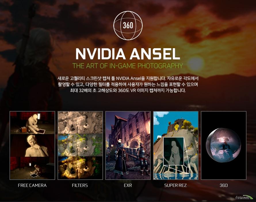 엔비디아 안셀        새로운 고퀄리티 스크린샷 캡처 툴 엔비디아 안셀을 지원합니다.    자유로운 각도에서 촬영할 수 있고 다양한 필터를 적용하여 사용자가 원하는 느낌을    표현할 수 있으며 최대 32배의 초 고해상도와 360도 VR이미지 캡쳐까지 가능합니다.