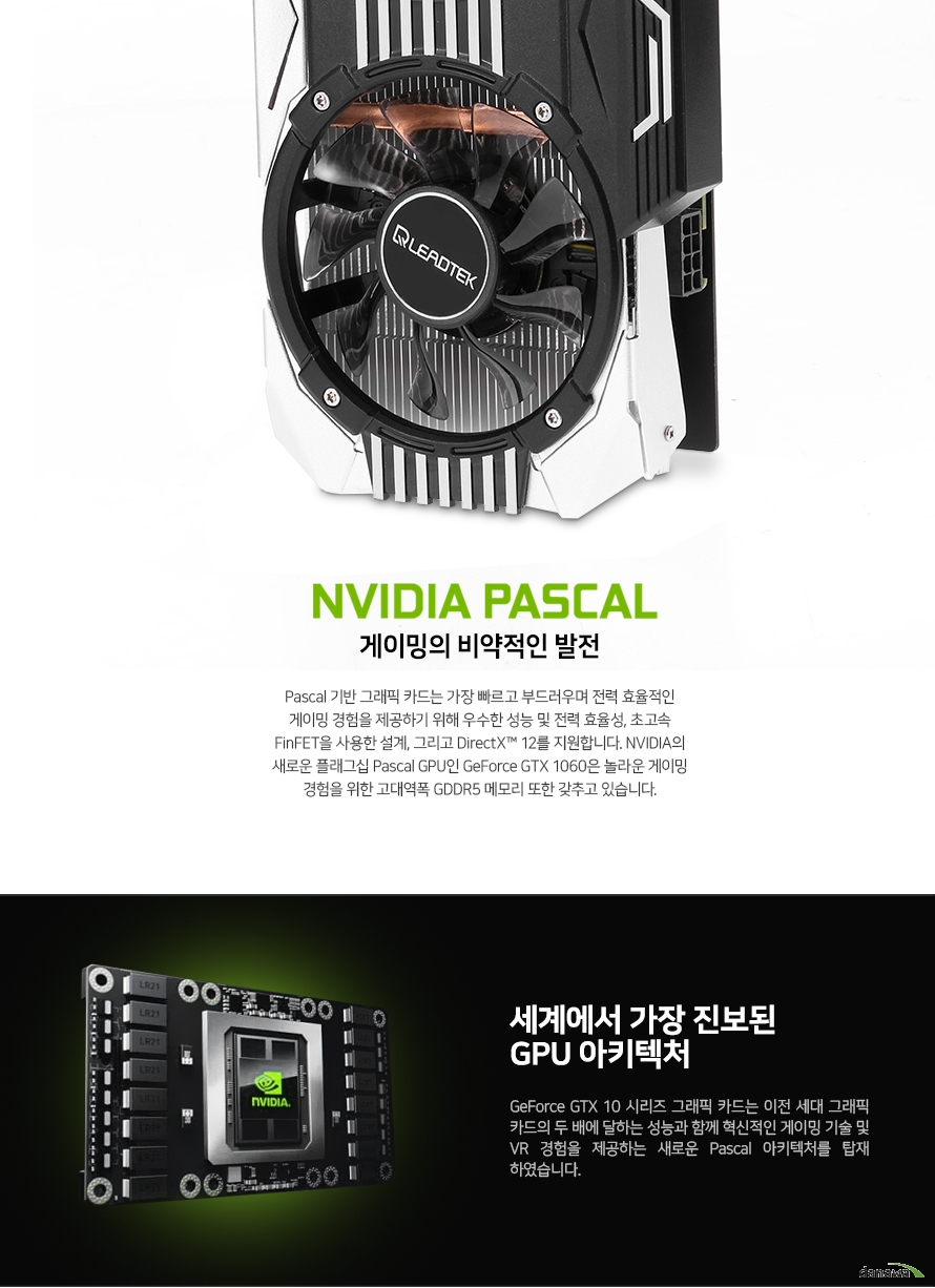 NVIDIA PASCAL    게이밍의 비약적인 발전        PASCAL 기반 그래픽 카드는 가장 빠르고 부드러우며 전력 효율적인 게이밍 경험을 제공하기 위해    우수한 성능 및 전력 효율성 초고속 FINFET을 사용한 설계, 그리고 DIRECTX 12를 지원합니다    NVIDIA의 새로운 플래그십 PASCAL GPU인 GEFORCE GTX 1060은 놀라운 게이밍 경험을 위한    고대역폭 GDDR5 기술 또한 갖추고 있습니다        세계에서 가장 진보된 GPU 아키텍쳐        GEFORCE GTX 10 시리즈 그래픽 카드는 이전 세대 그래픽 카드의 두 배에 달하는    성능과 함께 혁신적인 게이밍 기술 및 VR 경험을 제공하는 새로운 PASCAL 아키텍처를 함께 하였습니다