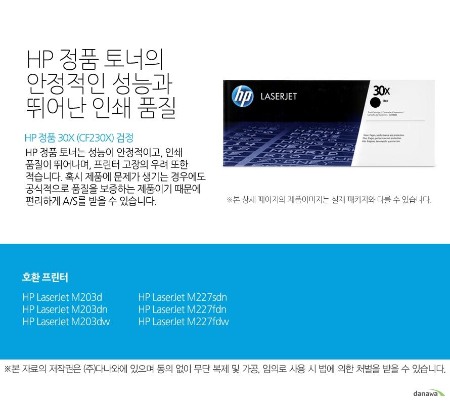 HP 정품 30X (CF230X) 검정HP 정품 토너의 안정적인 성능과 뛰어난 인쇄 품질HP 정품 토너는 성능이 안정적이고, 인쇄 품질이 뛰어나며, 프린터 고장의 우려 또한 적습니다. 혹시 제품에 문제가 생기는 경우에도 공식적으로 품질을 보증하는 제품이기 때문에 편리하게 A/S를 받을 수 있습니다. 호환 프린터M203d,M203dn,M203dw,M227sdn,M227fdn,M227fdw