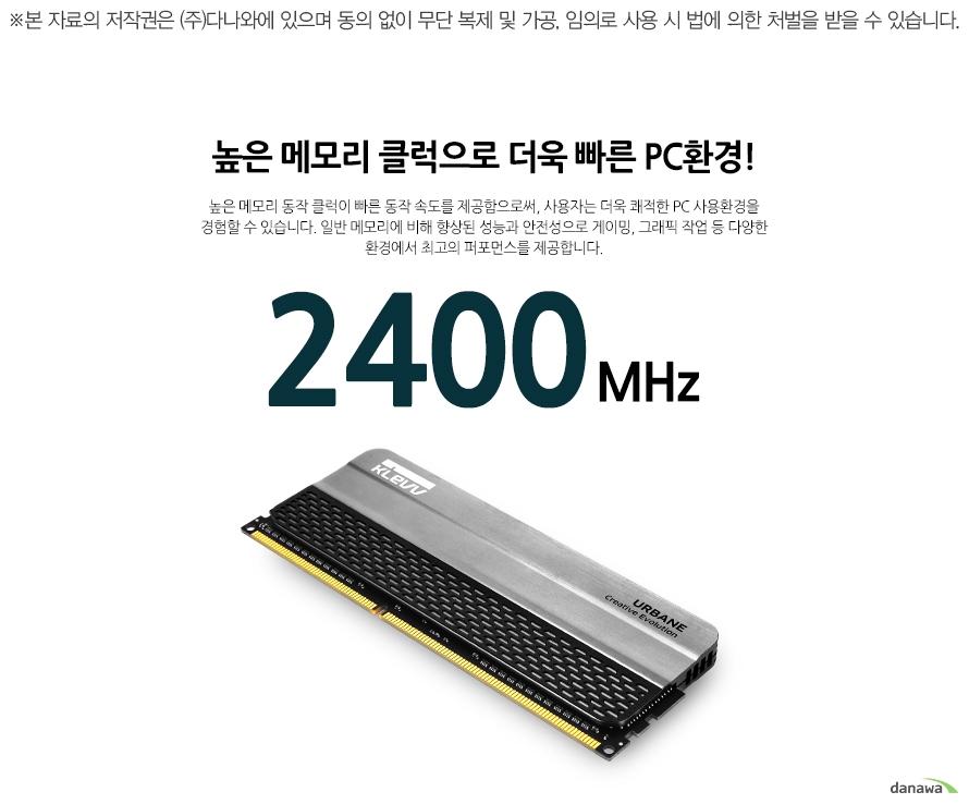 높은 메모리 클럭으로 더욱 빠른 PC환경! 높은 메모리로 동작 클럭이 빠른 동작 속도를 제공함으로써, 사용자는 더욱 쾌적한 PC 사용환경을 경험할 수 있습니다. 일반 메모리에 비해 향상된 성능과 안전성으로 게이밍, 그래픽 작업 등 다양한 환경에서 최고의 퍼포먼스를 제공합니다. 2400MHz