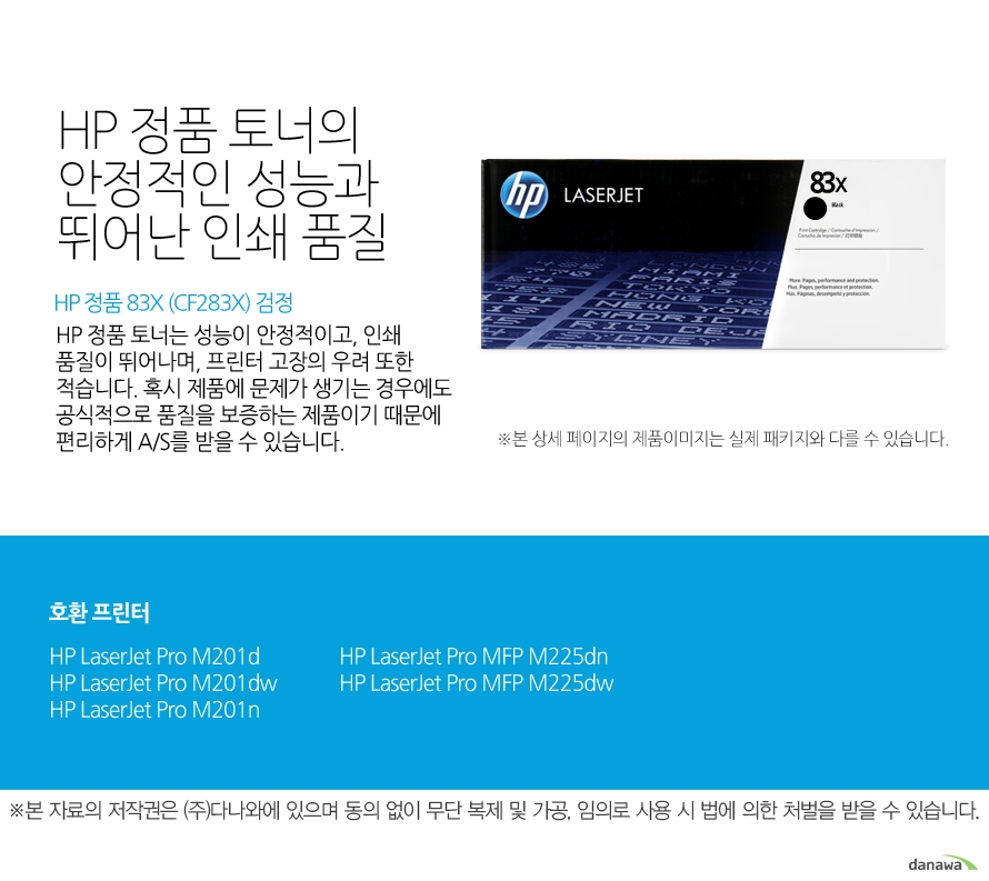 HP 정품 83X (CF283X) 검정HP 정품 토너의 안정적인 성능과 뛰어난 인쇄 품질HP 정품 토너는 성능이 안정적이고, 인쇄 품질이 뛰어나며, 프린터 고장의 우려 또한 적습니다. 혹시 제품에 문제가 생기는 경우에도 공식적으로 품질을 보증하는 제품이기 때문에 편리하게 A/S를 받을 수 있습니다. 호환 프린터M201d,M201dw,M201n,M225dn,M225dw