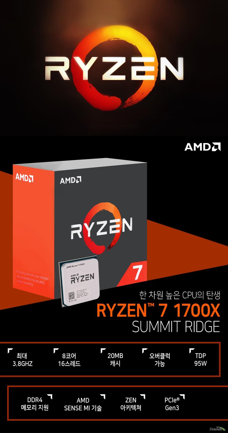 한 차원 높은 CPU의 탄생         RYZEN 7 1700X         SUMMIT RIDGE                  최대 3.8GHZ          8코어 16스레드         20MB 캐시         오버클럭 가능         TDP 95W         DDR4 메모리 지원         AMD SENSE MI 기술         ZEN 아키텍쳐         PCle Gen 3