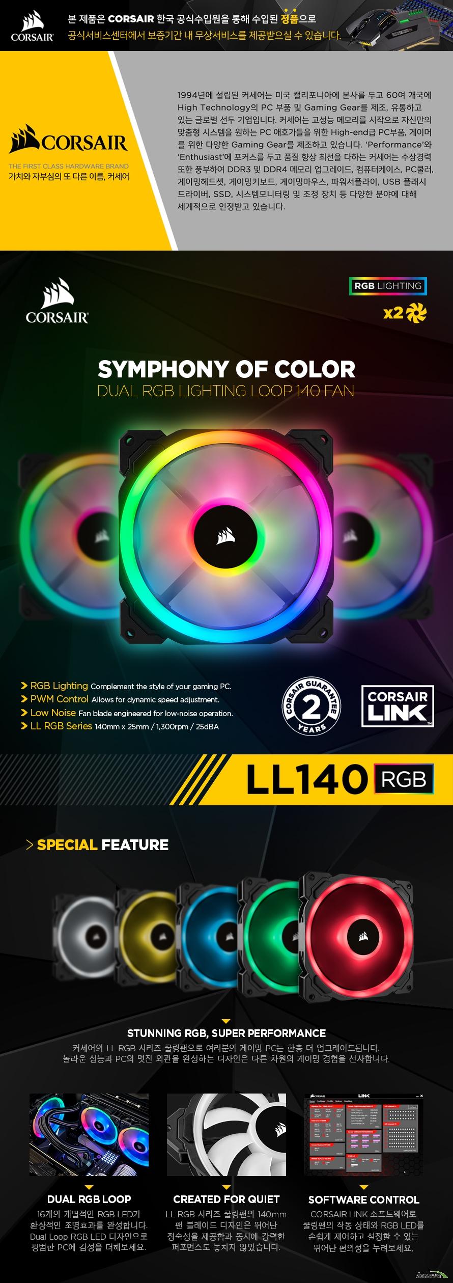 CORSAIR LL 140 RGB 2 pack 커세어의 LL RGB 시리즈 쿨링팬으로 여러분의 게이밍 PC는 한층 더 업그레이드됩니다. 놀라운 성능과 PC의 멋진 외관을 완성하는 디자인은 다른 차원의 게이밍 경험을 선사합니다.