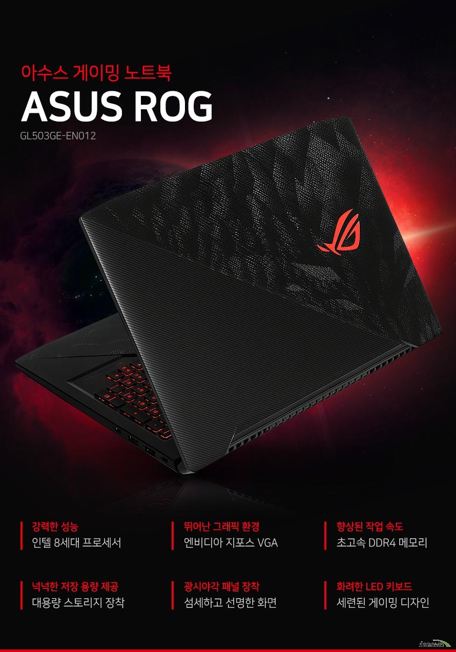 아수스 게이밍 노트북 ASUS ROG 강력한 성능 인텔 8세대 프로세서 뛰어난 그래픽 환경 엔비디아 지포스 VGA 향상된 작업 속도 초고속 DDR4 메모리 넉넉한 저장 용량 제공 대용량 스토리지 장착 광시야각 패널 장착 섬세하고 선명한 화면 화려한 LED 키보드 세련된 게이밍 디자인 강력한 퍼포먼스의 차세대 CPU 최상의 퍼포먼스와 안정성을 지닌 인텔 8세대 프로세서를 탑재하였습니다. 이전 세대 대비 한층 더 업그레이드 된 전력 효율과 시스템 성능으로 고사양 게임, 멀티테스팅 작업에서 사용자에게 보다 쾌적하고 안정적인 사용 환경을 제공합니다. 고사양 그래픽 탁월한 게이밍 최상의 퍼포먼스와 안정성을 지닌 인텔 8세대 프로세서를 탑재하였습니다. 이전 세대 대비 한층 더 업그레이드 된 전력 효율과 시스템 성능으로 고사양 게임, 멀티테스팅 작업에서 사용자에게 보다 쾌적하고 안정적인 사용 환경을 제공합니다. 빠른 시스템 성능 기존 DDR3 대비 더 향상된 DDR4 메모리를 탑재하여 더욱 빠르고 원활한 시스템 성능을 사용할 수 있습니다. 넉넉한 저장 용량 넉넉한 저장 용량으로 다양한 게임 및 자료를 저장하고 효율적인 작업 환경을 구축할 수 있습니다. 선명하고 섬세한 화면 Full HD 1920x1080의 높은 해상도로 선명하고 생생한 화면을 제공합니다. 게임플레이 및 영화 감상 등 다양한 환경에서 섬세한 화면 표현을 보실 수 있습니다. 넓은 광시야각 패널로 다양한 각도에서 또렷한 화면을 보실 수 있습니다. 게이밍 디자인 노트북 세련된 외관, LED 키보드 탑재 블랙 색상에 세련된 패턴 디자인과 LED 키보드로 게이밍 디자인을 적용하였습니다. 전용 소프트웨어를 설치하여 키보드의 RGB 조명을 손쉽게 조정할 수 있습니다. 게이밍 최적 키 배열 쉽고 빠른 접근이 가능한 사운드, 마이크, ROG 센터 핫키가 있으며, 눈에 띄는 QWER 키와 넓은 스페이스 바로 편안하고 정확한 컨트롤을 하실 수 있습니다. 확장 포트 / 사이즈 specification 제품의 외관, 사양 등은 제품 개선을 위해 사전예고 없이 변경 될 수 있습니다.