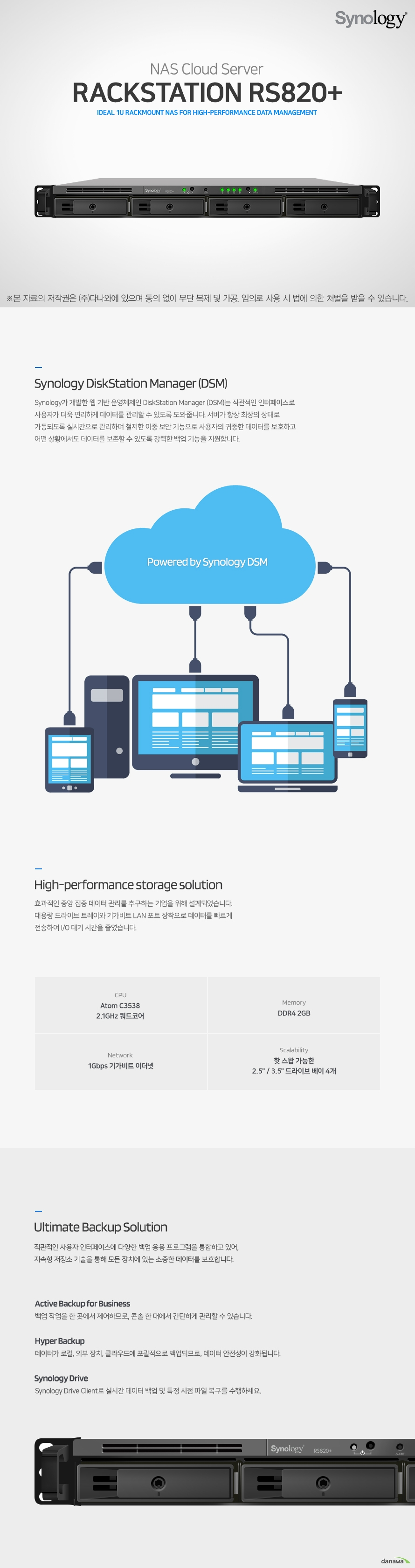 Synology RS820plus  Synology가 개발한 웹 기반 운영체제인 DiskStation Manager (DSM)는 직관적인 인터페이스로 사용자가 더욱 편리하게 데이터를 관리할 수 있도록 도와줍니다. 서버가 항상 최상의 상태로 가동되도록 실시간으로 관리하며 철저한 이중 보안 기능으로 사용자의 귀중한 데이터를 보호하고 어떤 상황에서도 데이터를 보존할 수 있도록 강력한 백업 기능을 지원합니다.   효과적인 중앙 집중 데이터 관리를 추구하는 기업을 위해 설계되었습니다. 대용량 드라이브 트레이와 기가비트 LAN 포트 장착으로 데이터를 빠르게 전송하여 I/O 대기 시간을 줄였습니다.   직관적인 사용자 인터페이스에 다양한 백업 응용 프로그램을 통합하고 있어, 지속형 저장소 기술을 통해 모든 장치에 있는 소중한 데이터를 보호합니다.  Btrfs 파일 시스템은 데이터 손상을 방지하고 유지 관리 부담을 줄일 수 있는  고급 스토리지 기술과 최적화된 스냅샷을 도입합니다. 높은 수준의 데이터 무결성을 유지하면서 유연하고 효율적인 데이터 보호 및 복구 도구를 제공합니다.  Synology Office 문서, 스프레드 시트 및 슬라이드를 사용 하여 업무 능률을 높여보세요. 실시간 파일 동기화 기능과 강력한 데이터 백업 및 보호 기능을 제공합니다.