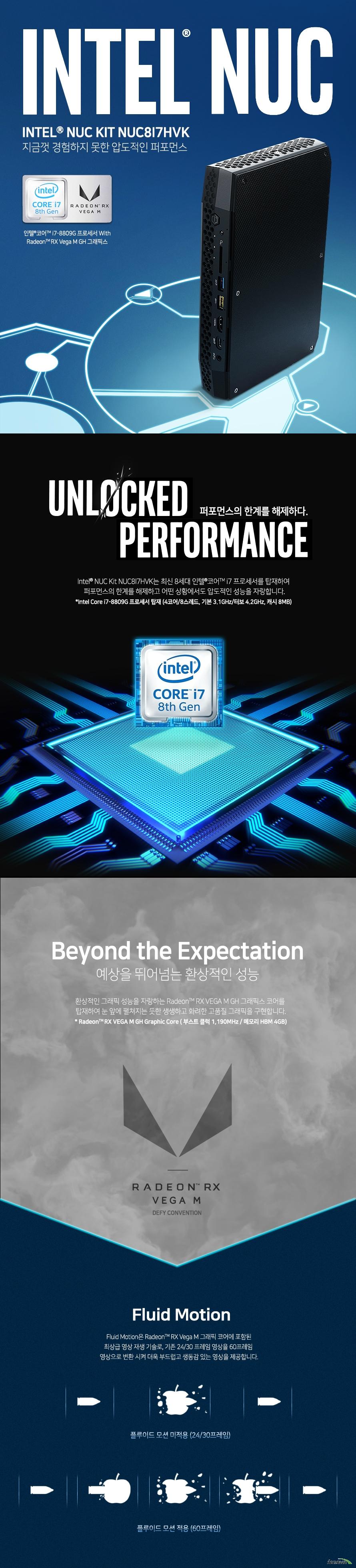 인텔 NUC Kits NUC8I7HVK (베어본)  모델명 인텔 NUC Kits NUC8I7HVK   제품크기  길이 221밀리미터 넓이 142밀리미터 높이 39밀리미터  프로세서 인텔 코어 I7 8809G 프로세서  메모리 듀얼채널 DDR4 SO DIMM 소켓 최대 32GB 2400메가헤르츠 지원  그래픽 라데온 RX VEGA M GH 그래픽스, 최대 6대 모니터 연결 가능  저장장치 인텔 기가비트 랜 포트 2개 인텔 듀얼밴드 wireless ac 8265 802.11ac 2x2 블루투스 4.2지원  오디오 3.5밀리미터 전면 헤드셋 잭 및 후면 스테레오 헤드폰 toslink 콤보 잭 지원 kc인증번호 r rmm cpu nuc8hv