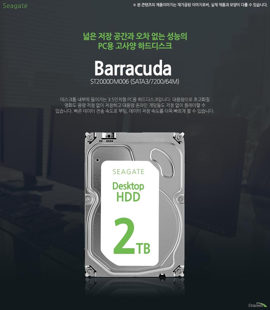 Seagate 2TB Barracuda ST2000DM006 (SATA3/7200/64M)넓은 저장 공간과 오차 없는 성능의 PC용 고사양 하드디스크데스크톱 내부에 들어가는 3.5인치형 PC용 하드디스크입니다. 대용량으로 초고화질 영화도 용량 걱정 없이 저장하고 대용량 온라인 게임들도 걱정 없이 플레이할 수 있습니다. 빠른 데이터 전송 속도로 부팅, 데이터 저장 속도를 더욱 빠르게 할 수 있습니다.