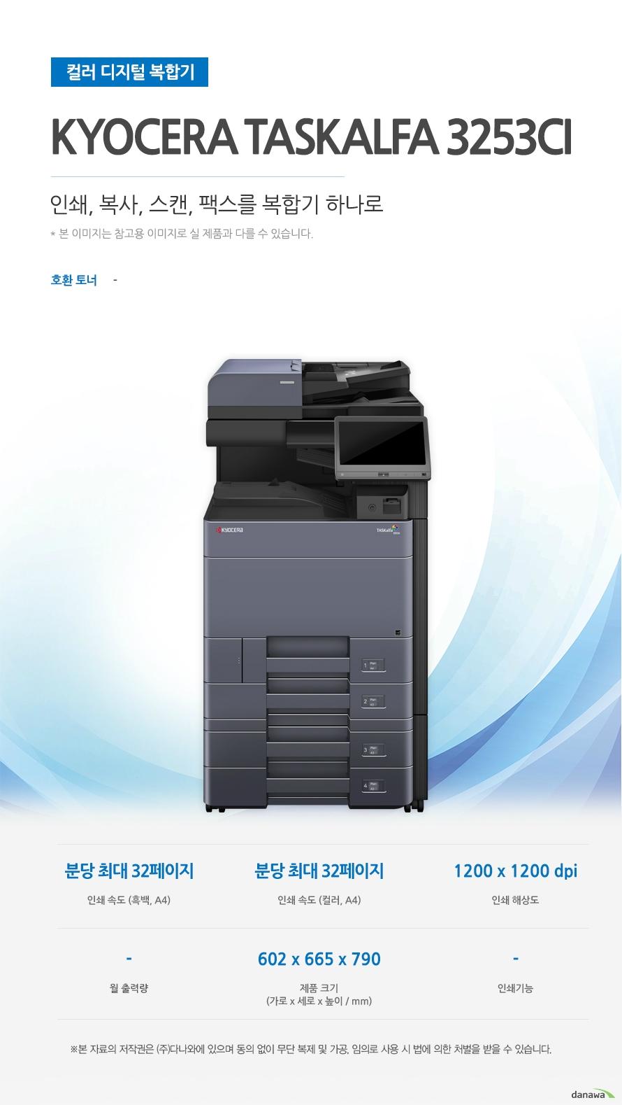 컬러 디지털 복합기Kyocera TASKalfa 3253ci (팩스/테이블 포함)  인쇄,복사.스캔, 팩스를 복합기 하나로 호환토너 - (흑백, A4) 분당 최대 32페이지 / 인쇄 속도 (컬러, A4) 분당 최대 32페이지 / 인쇄 해상도 1200 x 1200 dpi / 제품 크기 (가로 x 세로 x 높이 / mm) 602 x 665 x 790 최대 32ppm의 빠른 인쇄 속도 다양한 문서에 대한 빠른 인쇄로 가정, 학교, 사무실 등 어느 환경에서나 답답함 없이 문서를 출력하실 수 있습니다.  *ppm: pages per minute (1분에 출력하는 페이지 수)흑백 출력 속도 32ppm / 컬러 출력 속도32ppm / 흑백 첫 장 인쇄 5.9초 / 컬러 첫 장 인쇄 7.7초 효율적인 용지급지 용지함을 한 번 채워 넣으면 용지를 자주 채워줄 필요 없이 오랫 동안 사용할 수 있어, 업무 중 불필요한 시간 낭비를 줄여줍니다. *최대 용지함 개수와 최대 급지용량은 기본 장착이 아닙니다. 제품 구매 전 옵션 사항을 확인하세요.최대 용지함(옵션) 4단 용지함 기본 급지 용량 1,150매 최대 급지 용량  7,150매 어느 공간에나 어울리는 컴팩트한 사이즈 컴팩트한 사이즈로 다양한 환경에서 부담없이 설치하고 효율적으로 배치시킬 수 있습니다. 602 x 665 x 790mm 가로 x 세로 x 높이 사무환경에 맞는 인쇄, 복사, 스캔 및 팩스기능 인쇄, 복사, 스캔 및 팩스 기능을 결합하여 불필요한 시간 절약은 물론, 더욱 효율적인 처리가 가능합니다. *팩스의 경우 기본장착이 아닙니다. 제품 구매 전 옵션 사항을 확인 하세요.