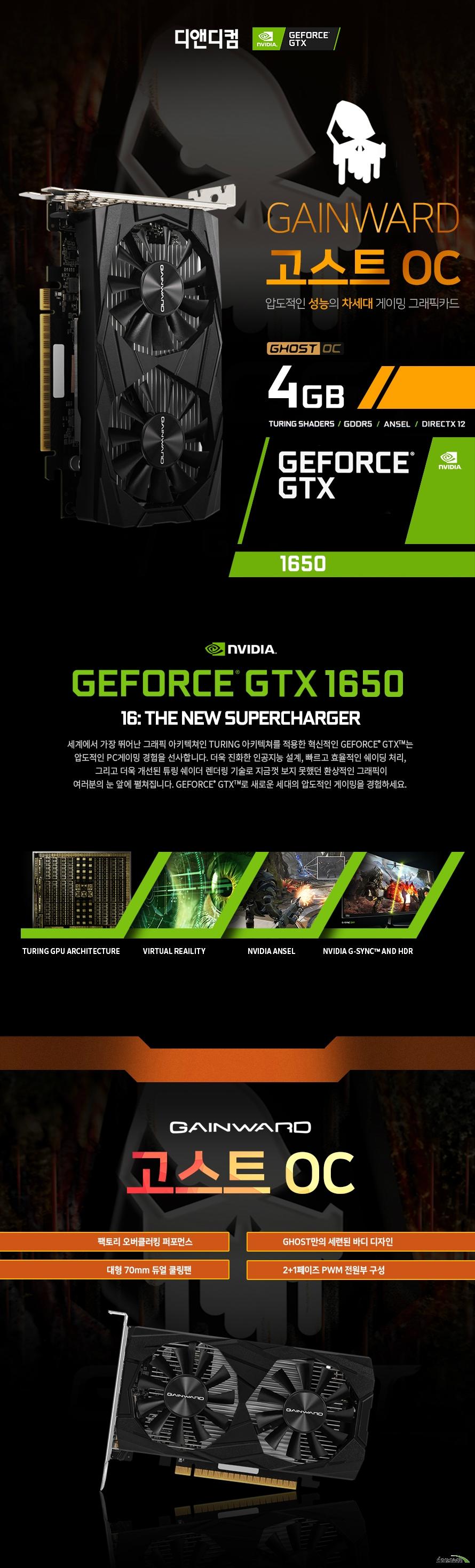 GAINWARD 지포스 GTX 1650 고스트 OC D5 4GB 디앤디컴 제품상세정보 프로세서 코어 896 베이스클럭 1485MHz 부스트클럭 1815MHz 메모리속도 8000MHz 메모리용량 4GB 메모리인터페이스 GDDR5 128bit 모니터동시지원 3대 최대해상도 7680*4320 출력포트 DP1.4 *2,HDMI2.0 *1 그래픽카드 소모전력 75W 최소시스템요구전력 300W 전원커넥터 6-PIN 제품사이즈 170mm*99mm*38mm 제품인증 R-R-DND-GW-G1650-GT 품질보증 3년무상보증