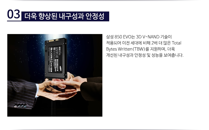 더욱 향상된 내구성과 안정성  일반 NAND 플래시 SSD에 비해 더욱 강해진 내구성과 길어진 수명으로 오랫동안 사용할 수 있습니다. V-NAND 기술은 매일 40GB의 워크로드로 총 150TBW를 보증하여 오랜 기간 성능 저하 없이 사용할 수 있습니다.