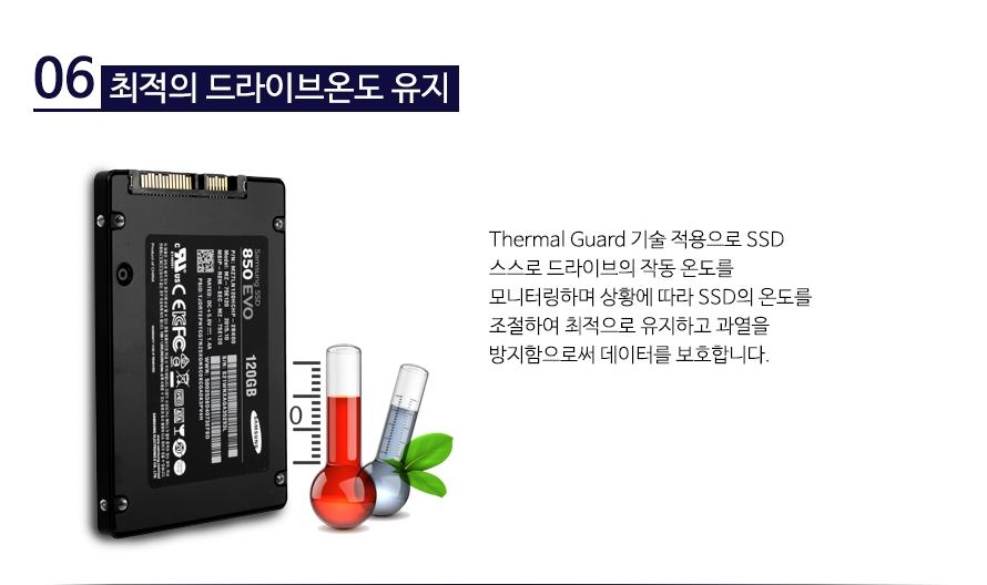 최적의 드라이브온도 유지       Thermal Guard 기술 적용으로 SSD 스스로 드라이브의 작동 온도를 모니터링하며 상황에 따라 SSD의 온도를 조절하여 최적으로 유지하고 과열을 방지함으로써 데이터를 보호합니다.
