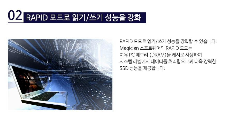 RAPID 모드로 읽기/쓰기 성능을 강화RAPID 모드로 읽기/쓰기 성능을 강화할 수 있습니다. Magician 소프트웨어의 RAPID 모드는 여유 PC 메모리 (DRAM)을 캐시로 사용하여 시스템 레벨에서 데이터를 처리함으로써 더욱 강력한 SSD 성능을 제공합니다.