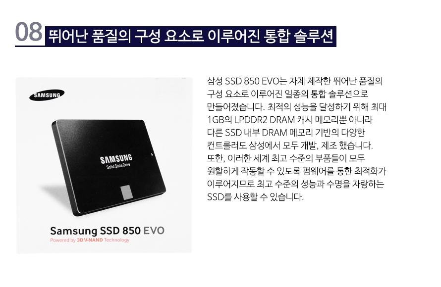 뛰어난 품질의 구성 요소로 이루어진 통합 솔루션   삼성 SSD 850 EVO는 자체 제작한 뛰어난 품질의 구성 요소로 이루어진 일종의 통합 솔루션으로 만들어졌습니다. 최적의 성능을 달성하기 위해 최대 1GB의 LPDDR2 DRAM 캐시 메모리뿐 아니라 다른 SSD 내부 DRAM 메모리 기반의 다양한 컨트롤러도 삼성에서 모두 개발, 제조 했습니다. 또한, 이러한 세계 최고 수준의 부품들이 모두 원할하게 작동할 수 있도록 펌웨어를 통한 최적화가 이루어지므로 최고 수준의 성능과 수명을 자랑하는 SSD를 사용할 수 있습니다.