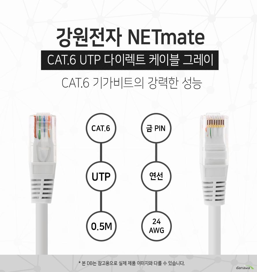 강원전자 NETMATE            CAT 6 UTP 다이렉트 케이블 그레이                      CAT 6 기가비트의 강력한 성능                                    CAT 6            UTP            0.5M            금핀            연선            24 AWG                        본 디비는 참고용으로 실제 제품 이미지와 다를 수 있습니다.