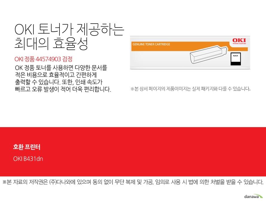 OKI 정품 44574903 검정OKI 정품 토너가 제공하는 최소 비용과 최대 효율성OK 정품 토너를 사용하면 다양한 문서를 적은 비용으로 효율적이고 간편하게 출력할 수 있습니다. 또한, 인쇄 속도가 빠르고 오류 발생이 적어 더욱 편리합니다. 호환 프린터OKI B431dn