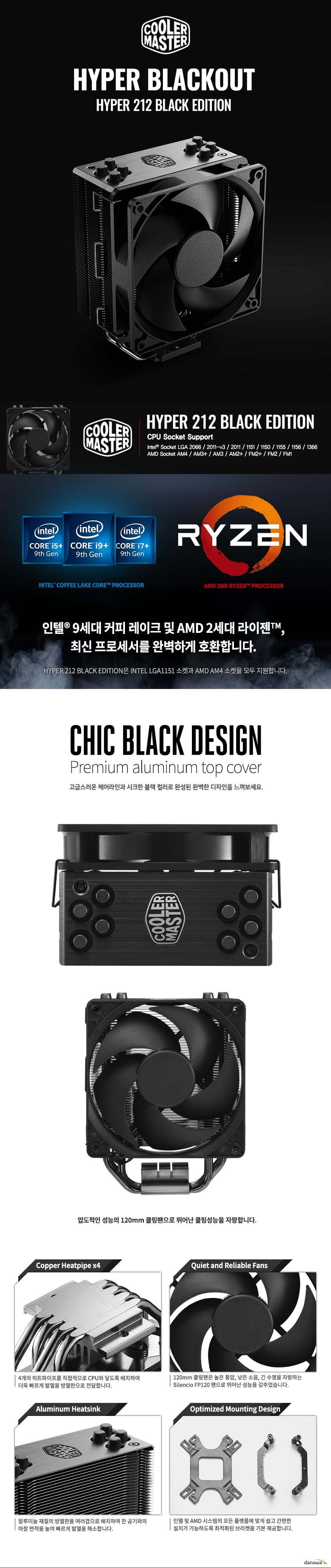 쿨러마스터 Hyper 212 Black Edition  상세 스펙          CPU 소켓 인텔 소켓 LGA 2066 2011-V3 2011 1151 1155 1156 1366           AMD 소켓 am4 am3+ am2+ am2 fm2+ FM2 FM1     DIMENSIONS 123 77 158.8 밀리미터     HEATSINK DIMENSIONS 60 116 158.5 밀리미터     HEATSINK MATERIAL 알루미늄 핀 4히트 파이프 다이렉트 콘텍트     HEATSINK WEIGHT 420그램     HEATPIPE DEMENSIONS 지름 6밀리미터     FAN DIMENSIONS 120 120 25밀리미터     FAN SPEED 650에서 600 에서 2000RPM + - 10퍼센트     FAN AIR FLOW 42 CFM     FAN AIR PRESSURE 2.9 밀리미터 H20     FAN MTTF 16만시간     NOISE LEVEL 6.5에서 26데시벨     CONNECTOR 4핀 PWM 커넥터     RATED VOLTAGE 12VDC     RATED CURRENT 0.08암페어     POWER CONSUMPTION 0.96와트     WARRANTY 2년 보증          쿨러마스터 a/s 처리규정 안내          제품에 대한 a/s 요청시 제품의 바코드 번호 또는 구매내역서 피수     a/s기간동안 기능적인 불량의 경우 해당하는 부품을 무상 1대1 교환 진행     제품의 개조 및 과실로 인한 변경 및 파손과 천재지변으로 인한 제품 손상의 경우     a/s  보상을 책임지지 않습니다.          제품의 기본 골격 프레임은 a/s가 불가하며 제공 가능한 부품만 a/s가능     쿨러마스터의 a/s규정에 따라 서비스가 진행이 되며 제조사 사정에 따라 부품이 변경될 수 있습니다.     제품 사용중 소프트웨어 및 기타 부속품 및 자사 제품 외의 제품의 손실은 당사에서 책임을 지지 않습니다.          a/s 기간 내에 부품 1대1 교환시 배송비(왕복) 전액 주 대양케이스에서 부담하는 서비스 제공     로젠택베 이외의 타 택배사 이용시 고객님에게 과금 됩니다.          a/s 요청시 필시항목인 바코드가 없는 경우는 a/s에 대한 책임을 지지 않습니다.          쿨러마스터 대한민국 공식 수입 및 유통은 주 대양케이스 입니다.     쿨러마스터의 모든 제품은 공식 수입원인 주 대양케이스를 통해 서비스를 받으실 수 있습니다.     쿨러마스터 제품 구매후 박스 및 제품 내부에 시리얼 스티커를 꼭 확인 하시기 바랍니다.     주 대양케이스의 정식 유통 제품이 아닌 제품은 a/s를 받으실 수 없습니다.