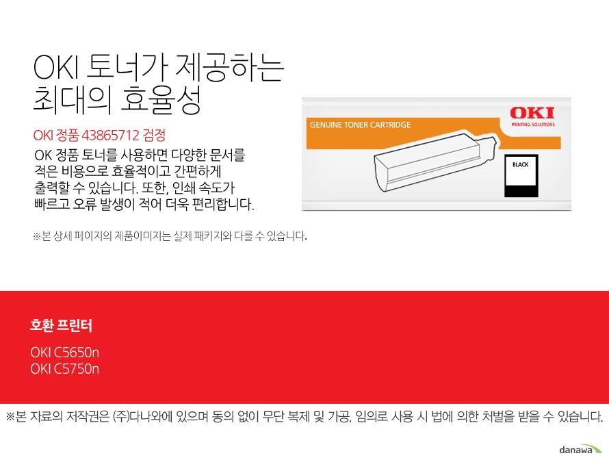 OKI 정품 43865712 검정OKI 정품 토너가 제공하는 최소 비용과 최대 효율성OK 정품 토너를 사용하면 다양한 문서를 적은 비용으로 효율적이고 간편하게 출력할 수 있습니다. 또한, 인쇄 속도가 빠르고 오류 발생이 적어 더욱 편리합니다. 호환 프린터OKI C5650n,OKI C5750n