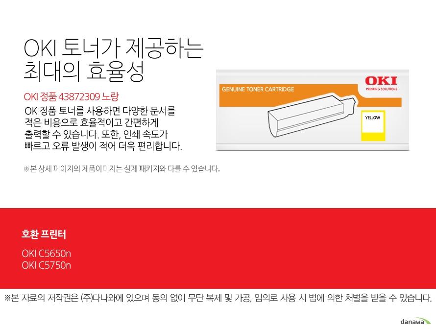 OKI 정품 43872309 노랑OKI 정품 토너가 제공하는 최소 비용과 최대 효율성OK 정품 토너를 사용하면 다양한 문서를 적은 비용으로 효율적이고 간편하게 출력할 수 있습니다. 또한, 인쇄 속도가 빠르고 오류 발생이 적어 더욱 편리합니다. 호환 프린터OKI C5650n,OKI C5750n