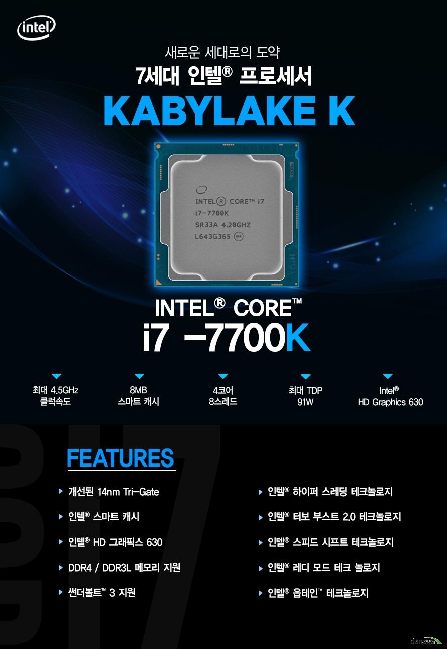 새로운 세대로의 도약         7세대 인텔 프로세서         KABYLAKE         i7 - 7700k         최대 4.5ghz 클럭속도         8mb 스마트 캐시         4코어 8스레드         최대 tdp 91w         intel hd graphics 630                  FEATURES         개선된 14NM TRI GATE         인텔 스마트 캐시         인텔 HD 그래픽스 630         DDR4 DDR3L 메모리 지원         썬더볼트 3 지원         인텔 하이퍼 스레딩 테크놀로지         인텔 터보부스트 2.0 테크놀로지         인텔 스피드 시프트 테크놀로지         인텔 레디 모드 테크 놀로지         인텔 옵테인 테크놀로지