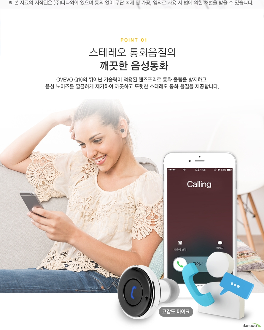POINT01 스테레오 통화음질의 깨끗한 음성통화 OVEVO Q10의 뛰어난 기술력이 적용된 핸즈프리로 통화 울림을 방지하고 음성 노이즈를 깔끔하게 제거하여 깨끗하고 또렷한 스테레오 통화 음질을 제공합니다