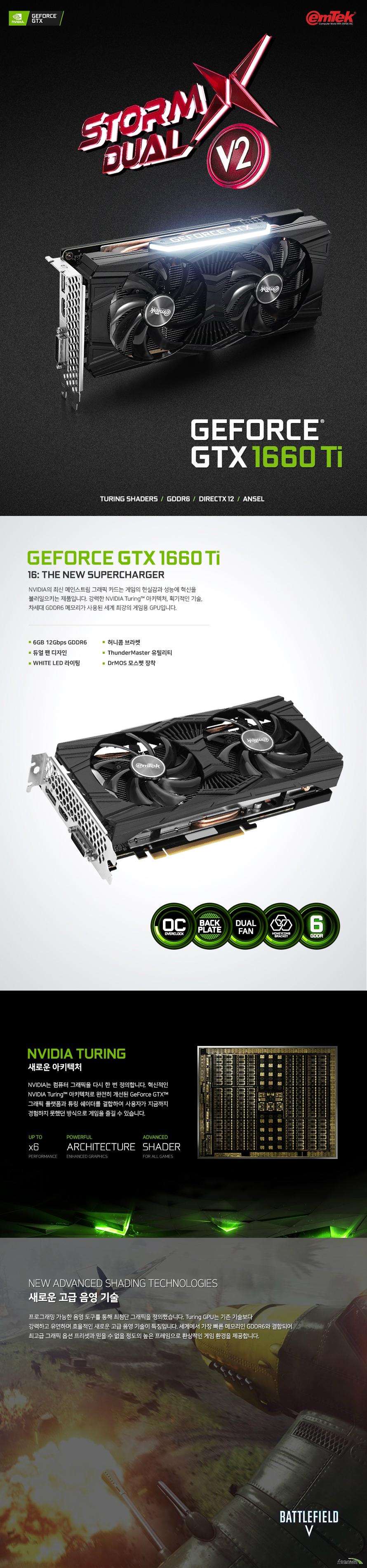 이엠텍 HV 지포스 GTX 1660 Ti STORM X Dual V2 OC D6 6GB  쿠다 코어 개수 1536개 베이스 클럭 1500 메가헤르츠 부스트 클럭 1815 메가헤르츠  메모리 버스 192비트 메모리 타입 GDDR6 6기가바이트 메모리 클럭 12000 메가 헤르츠  디스플레이 포트 듀얼링크 DVI D 포트 1개 HDMI 2.0B 포트 1개 DP 1.4 포트 1개  최대 해상도  7680X4320 지원 최대 3대 멀티 디스플레이 지원  소비 전력 120와트 권장 전력 450와트 이상 8핀 전원 커넥터 사용  제품 크기  길이 235밀리미터 넓이 112밀리미터 두께 2슬롯  지원 운영체제 윈도우 10 7 및 64비트 및 리눅스 64비트 지원 KC 인증번호 R R EMT PT N166TI  쿨링 시스템  90밀리미터 듀얼 쿨링 팬 알루미늄 히트싱크 6밀리미터 구리 히트 파이프 4개
