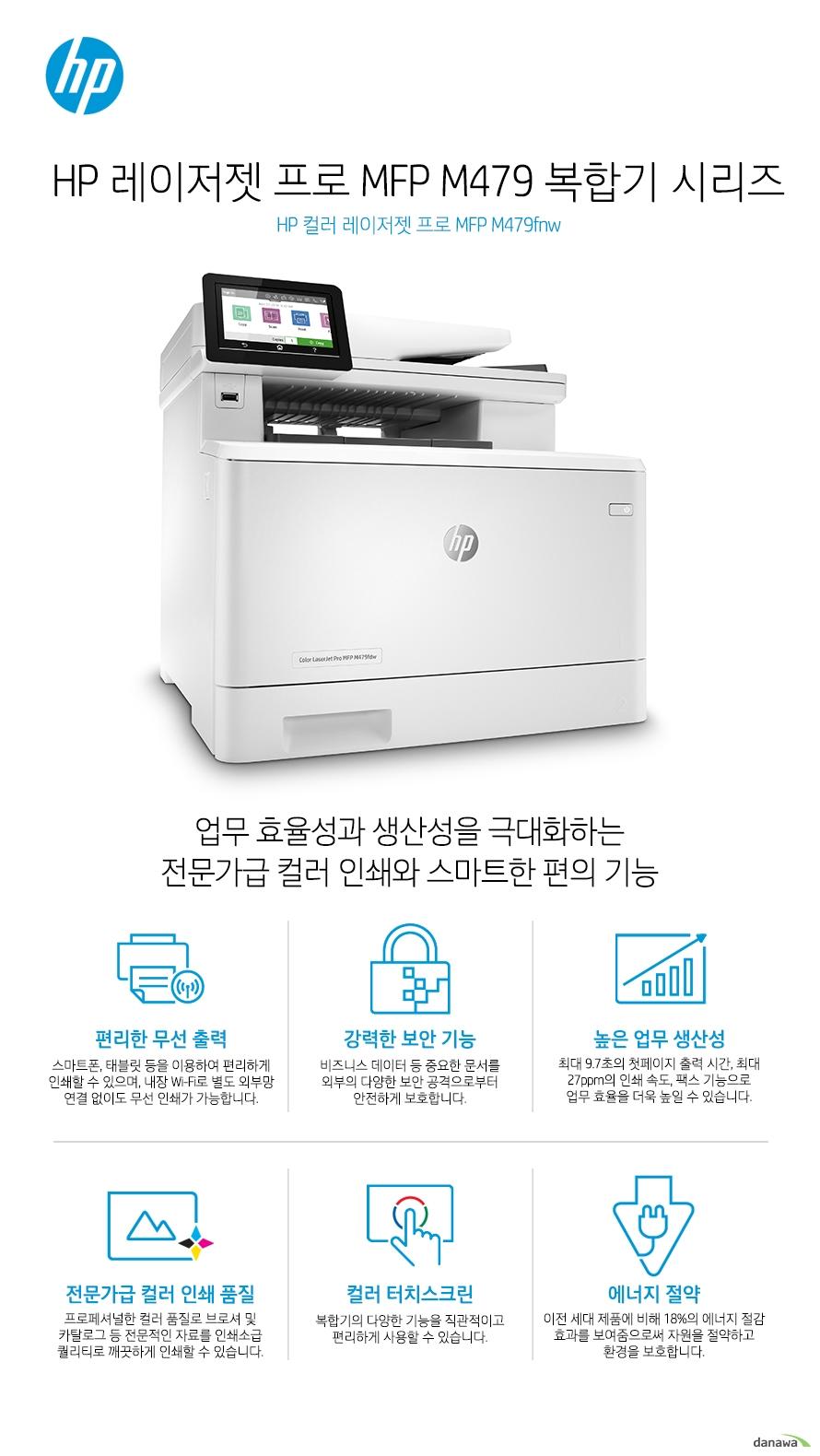 HP 컬러 레이저젯 프로 MFP M479fnw업무 효율성과 생산성을 극대화하는전문가급 컬러 인쇄와 스마트한 편의 기능편리한 무선 출력스마트폰, 태블릿 등을 이용하여 편리하게 인쇄할 수 있으며, 내장 Wi-Fi로 별도 외부망 연결 없이도 무선 인쇄가 가능합니다. 강력한 보안 기능비즈니스 데이터 등 중요한 문서를 외부의 다양한 보안 공격으로부터 안전하게 보호합니다.높은 업무 생산성최대 9.7초의 첫페이지 출력 시간, 최대 27ppm의 인쇄 속도, 팩스 기능으로 업무 효율을 더욱 높일 수 있습니다.전문가급 컬러 인쇄 품질프로페셔널한 컬러 품질로 브로셔 및 카탈로그 등 전문적인 자료를 인쇄소급 퀄리티로 깨끗하게 인쇄할 수 있습니다.컬러 터치스크린복합기의 다양한 기능을 직관적이고 편리하게 사용할 수 있습니다.에너지 절약이전 세대 제품에 비해 18%의 에너지 절감 효과를 보여줌으로써 자원을 절약하고 환경을 보호합니다.무선으로 인쇄하는 스마트한 방법무선 연결로 인해 사용자의 인쇄 업무는 놀라울 정도로 편리해집니다. 스캔한 파일을 곧바로 이메일, USB, 네트워크 폴더 및 마이크로소프트 SharePoint로 전송하고 인쇄를 빠르게 진행해보세요. 복잡하고 번거로웠던 인쇄 업무가 간편하게 완료 됩니다.Wi-Fi 다이렉트 프린팅자체 내장된 Wi-Fi로 별도 외부망 연결 없이 편리한 무선 연결 인쇄를 경험해보세요. 스마트폰과 태블릿은 물론, PC 및 노트북 등을 별도의 네트워크나 라우터 연결 없이 HP 제품에 곧바로 무선 연결하여 편리하게 사용할 수 있습니다.모바일 프린팅스마트폰, 태블릿으로 간편한 인쇄하세요.시간과 장소의 제약 없이 언제 어디서나 편리하게 원하는 문서를 인쇄할 수 있습니다. HP e프린트HP e프린트 전용 계정을 생성하고 편리한 인쇄를 시작하세요. 프린터에 지정된 고유의  이메일 주소로 이메일을 보내면 언제 어디서나 출력할 수 있습니다. 별도의 소프트웨어 설치가 필요 없어 사용이 매우 간편합니다.HP Smart 앱HP 프린터로 언제 어디서나 인쇄하고, 스캔하고, 공유하십시오! HP Smart로 그 어느 때보다 쉽게 인쇄하고 필요한 도구를 손 안에서 사용할 수 있습니다.Apple Air Print애플의 Air Print 기능으로 IOS 기기에서 편리하게 모바일 인쇄를 할 수 있습니다. PC를 가지고 있지 않을 때도 인터넷에 연결할 수 있다면 아이폰 등 IOS 모바일 기기를 이용하여 어디서나, 편리하게 인쇄 할 수 있습니다.구글 클라우드 프린트구글 클라우드 프린트는 별도의 드라이버 없이도 모바일 기기에서 워드 문서 및 웹 사이트 내용을 실시간으로 인쇄할 수 있는 모바일 프린팅 솔루션입니다. 스마트폰, 태블릿 뿐만 아니라 네트워크에 연결되어 있는 PC, 노트북 등을 통해 지메일이나 구글 문서도구와 같은 애플리케이션의 문서를 간편하게 인쇄할 수 있습니다. 최고 수준의 보안 기능HP 프린팅 보안 시스템은 실시간 위협 탐지는 물론 자동 모니터링 및 소프트웨어 검증을 통해 프린터를 넘어 당신의 네트워크까지 보호합니다.강력한 보안 기능과 실시간 위협 탐지기본으로 내장된 강력한 보안 기능이 부트 영역에서부터 펌웨어까지, 외부의 공격으로부터 안전하게 보호 합니다. 또한, 실시간으로 사이버 공격과 위협을 탐지하여 보안 문제가 발생할 경우 즉각적으로 알려주어 빠른 대처가 가능합니다. 통합 관리를 통해 더욱 효율적인 기기 운영하나의 드라이버로 모든 HP 디바이스를 관리하여 더욱 효율적인 업무가 가능해집니다. HP 젯어드밴테이지 시큐리티 매니저(옵션)를 이용하면, 여러대의 장비에 대한 보안 설정을 간편하게 일괄 설정, 변경하거나 자동으로 적용시킬 수 있습니다. PIN 인증중요 문서 및 기밀 문서를 인쇄할 때 보안이 걱정되셨다면,  보안(PIN) 프린팅 기능을 통해 기밀 문서를 보호하세요. 별도로 지정이 가능한 PIN 번호 인증으로 더욱 안전합니다.USB 메모리 하나로장비를 한단계 업그레이드 할 수 있습니다.작업 저장' 기능이나 '보안(PIN) 프린팅'과 같은 유용한 기능은 하드디스크가 장착된 고가의 프린터에서만 사용이 가능하였습니다. HP 레