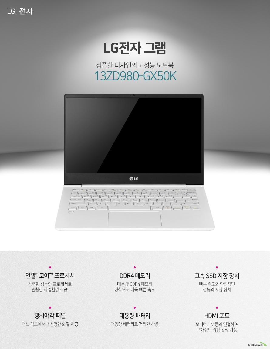 LG전자 그램 심플한 디자인의 고성능 노트북 13ZD980-GX50K 인텔 코어 프로세서 DDR4 메모리 고속 SSD 저장 장치 광시야각 패널 대용량 배터리 HDMI 포트 뛰어난 성능의 CPU 8세대 인텔 코어 i5 프로세서 탑재 우수한 성능의 프로세서로 원활한 작업 환경을 제공합니다. 대용량 고속 저장장치 대용량, 고속 SSD를 탑재하여 빠른 구동 속도와 적은 소음으로 더 쾌적한 사용 환경을 완성합니다. 대용량 메모리 장착 대용량의 DDR4 메모리를 적용하여 빠르고 쾌적한 PC환경을 제공합니다. 다양한 각도에서도 선명한 화질 광시야각 패널 적용으로 어느 각도에서나 선명한 화질로 감상이 가능합니다. 블루투스와 편리한 인터넷 사용 블루투스 기능이 적용되어 편리하게 사용 가능합니다. 기가비트 유선랜과 802.11ac의 무선 랜으로 우수한 인터넷 사용 환경을 구축하였습니다. 휴대성이 우수한 노트북 우수한 성능을 슬림한 두께에 담았습니다. 가벼운 무게로 휴대에 부담이 없습니다. 강력한 대용량 배터리 72Wh의 대용량 배터리 적용으로 학교나 집, 야외 등에서 편리하게 사용할 수 있습니다. 편리한 사용감의 키보드 블록 키보드 적용으로 오타가 적고 정확한 타이핑을 할 수 있습니다. 키보드에 라이트를 적용하여 야간 작업시 더욱 편리합니다. 활용성이 우수한 각종 포트 CPU 인텔코어8세대 i5-8250U (기본 1.6GHz / 터보 3.4GHz / 캐시 6MB / TDP 15W) 운영체제 미포함 메모리 8GB 2400MHz DDR4 + 확장슬롯 1 저장 장치 M.2 SSD 256GB + 확장 슬롯 1 ODD 미포함 LCD 크기 13형 (33.78cm) LCD 종류 LED 백라이트, IPS 광시야각 해상도 Full HD 1920 x 1080 그래픽 인텔 UHD 그래픽스 620 LAN 유선 : 기가비트 / 무선 : 802.11ac 블루투스 있음 입출력단자 HDMI 1개 / Micro SD 카드리더 / USB 3.0 2개 USB 3.0 TYPE-C 1개 카메라 HD 웹캠 배터리 72Wh 크기 306 x 212 x 15.5mm 무게 965g KC인증 MSIP-RMM-LGE-13Z980