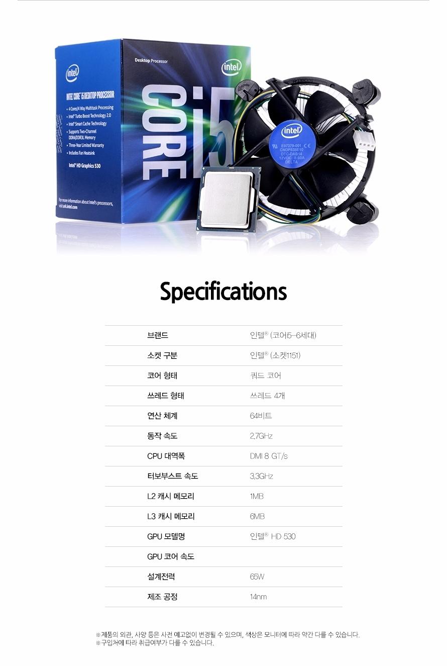 Specificaitons브랜드인텔 코어 i5-6세대소켓 구분인텔 (소켓1151)코어 형태쿼드 코어쓰레드 형태쓰레드 4개연산 체계64비트동작 속도2.7GHzCPU 대역폭DMI 8 GT/s터보부스트 속도3.3GHzL2 캐시 메모리1MBL3 캐시 메모리6MBGPU 모델명인텔 HD 530GPU 코어 속도설계전력65W제조 공정14nm제품의 외관, 사양 등은 사전 예고없이 변경될 수 있으며, 색상은 모니터에 따라 약간 다를 수 있습니다.구입처에 따라 취급여부가 다를 수 있습니다.