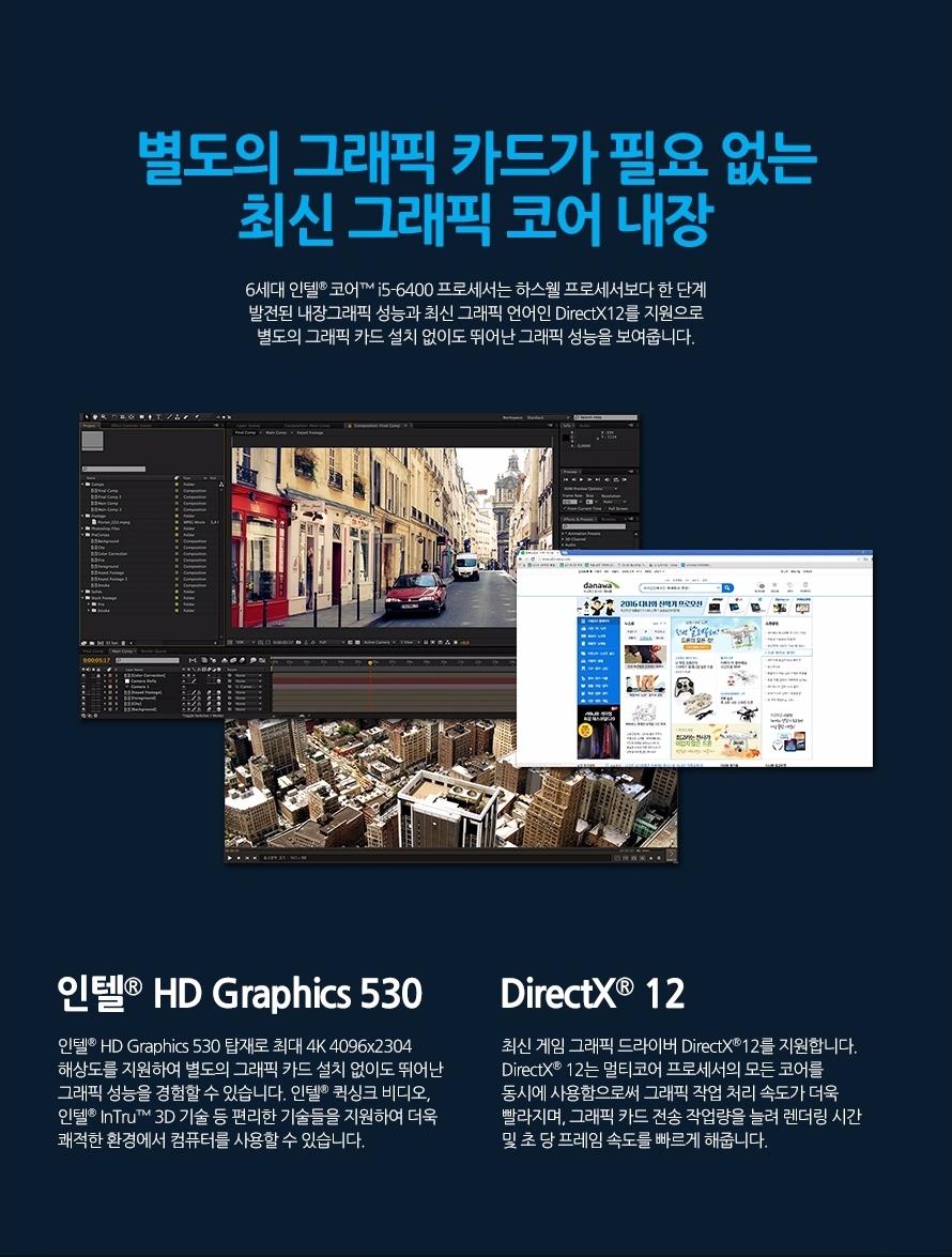 별도의 그래픽 카드가 필요 없는 최신 그래픽 코어 내장6세대 인텔 코어 i5-6400 프로세서는 하스웰 프로세서보다 한 단계 발전된 내장그래픽 성능과 최신 그래픽 언어인 DirectX12를 지원으로 별도의 그래픽 카드 설치 없이도 뛰어난 그래픽 성능을 보여줍니다.인텔 HD Graphics 530인텔 HD Graphics 530 탑재로 최대 4K 4096x2304 해상도를 지원하여 별도의 그래픽 카드 설치 없이도 뛰어난 그래픽 성능을 경험할 수 있습니다. 인텔 퀵싱크 비디오, 인텔 InTru 3D 기술 등 편리한 기술들을 지원하여 더욱 쾌적한 환경에서 컴퓨터를 사용할 수 있습니다.DirectX 12최신 게임 그래픽 드라이버 DirectX12를 지원합니다. DirectX 12는 멀티코어 프로세서의 모든 코어를 동시에 사용함으로써 그래픽 작업 처리 속도가 더욱 빨라지며, 그래픽 카드 전송 작업량을 늘려 렌더링 시간 및 초 당 프레임 속도를 빠르게 해줍니다.