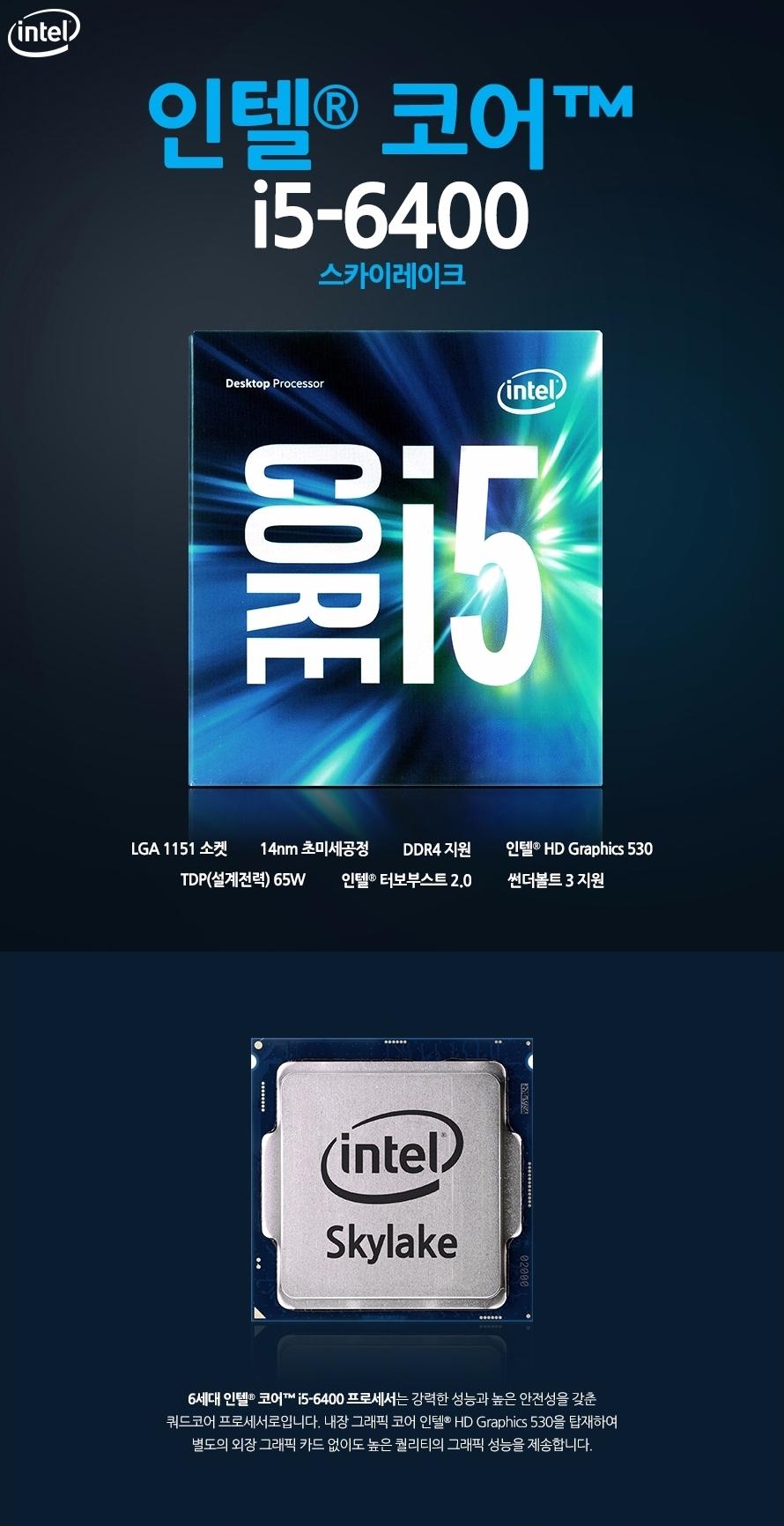 인텔 코어i5-6세대 6400 (스카이레이크)LGA 1151 소켓14nm 초미세공정DDR4 지원인텔 HD Graphics 530 TDP(설계전력) 65W인텔 터보부스트 2.0썬더볼트 3 지원6세대 인텔 코어 i5-6400 프로세서는 강력한 성능과 높은 안전성을 갖춘 쿼드코어 프로세서로입니다. 내장 그래픽 코어 인텔 HD Graphics 530을 탑재하여 별도의 외장 그래픽 카드 없이도 높은 퀄리티의 그래픽 성능을 제송합니다.